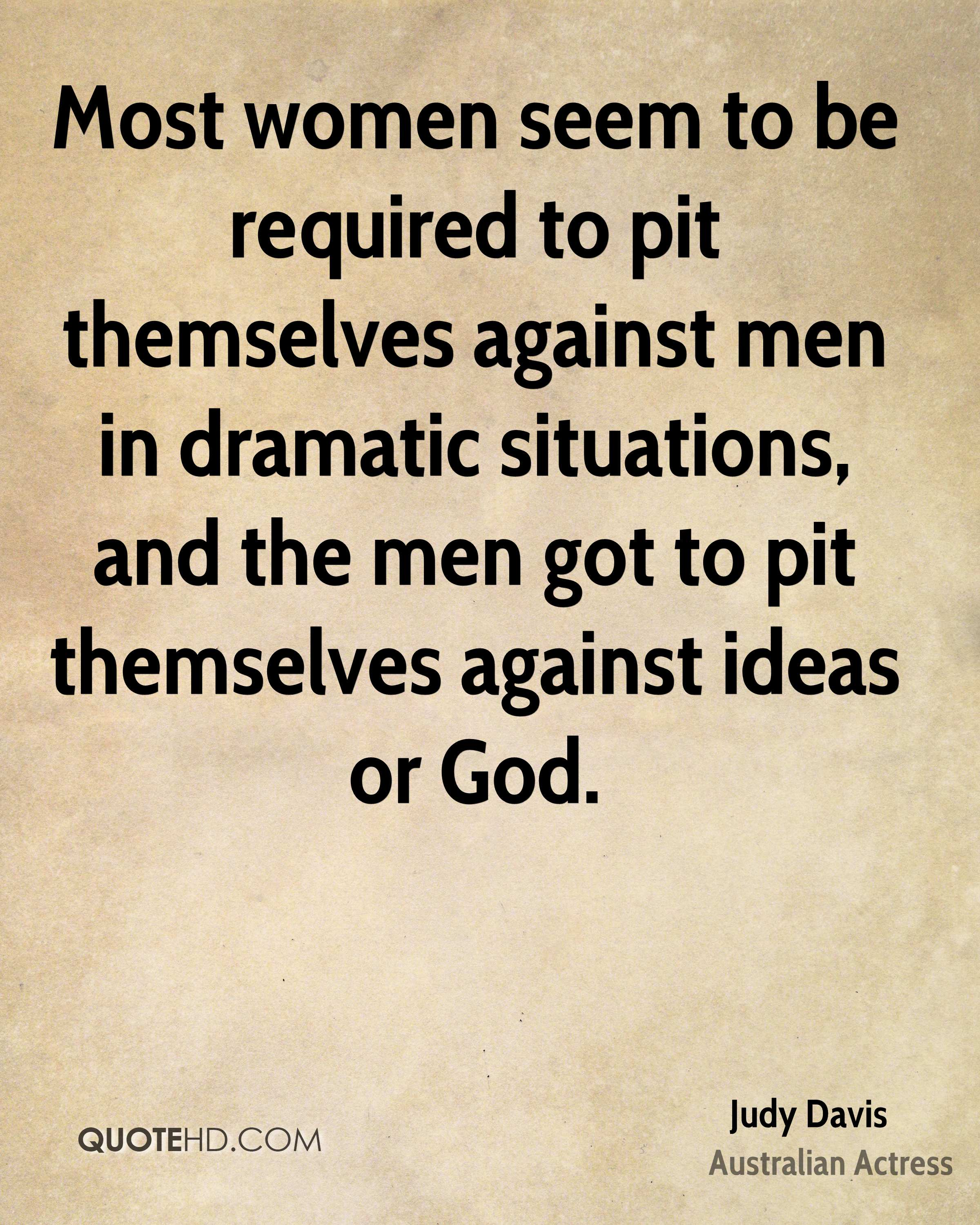 Most women seem to be required to pit themselves against men in dramatic situations, and the men got to pit themselves against ideas or God.
