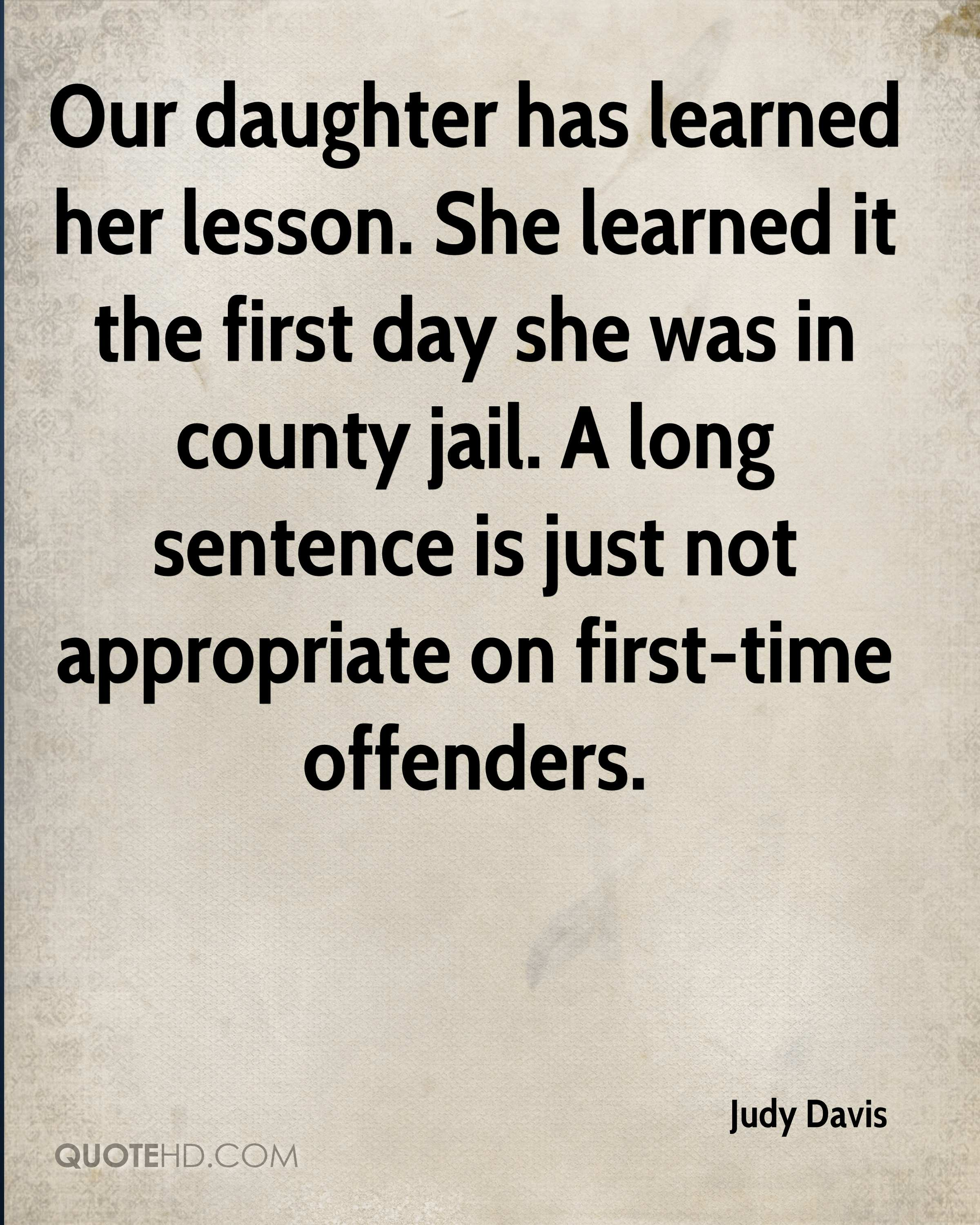 Our daughter has learned her lesson. She learned it the first day she was in county jail. A long sentence is just not appropriate on first-time offenders.