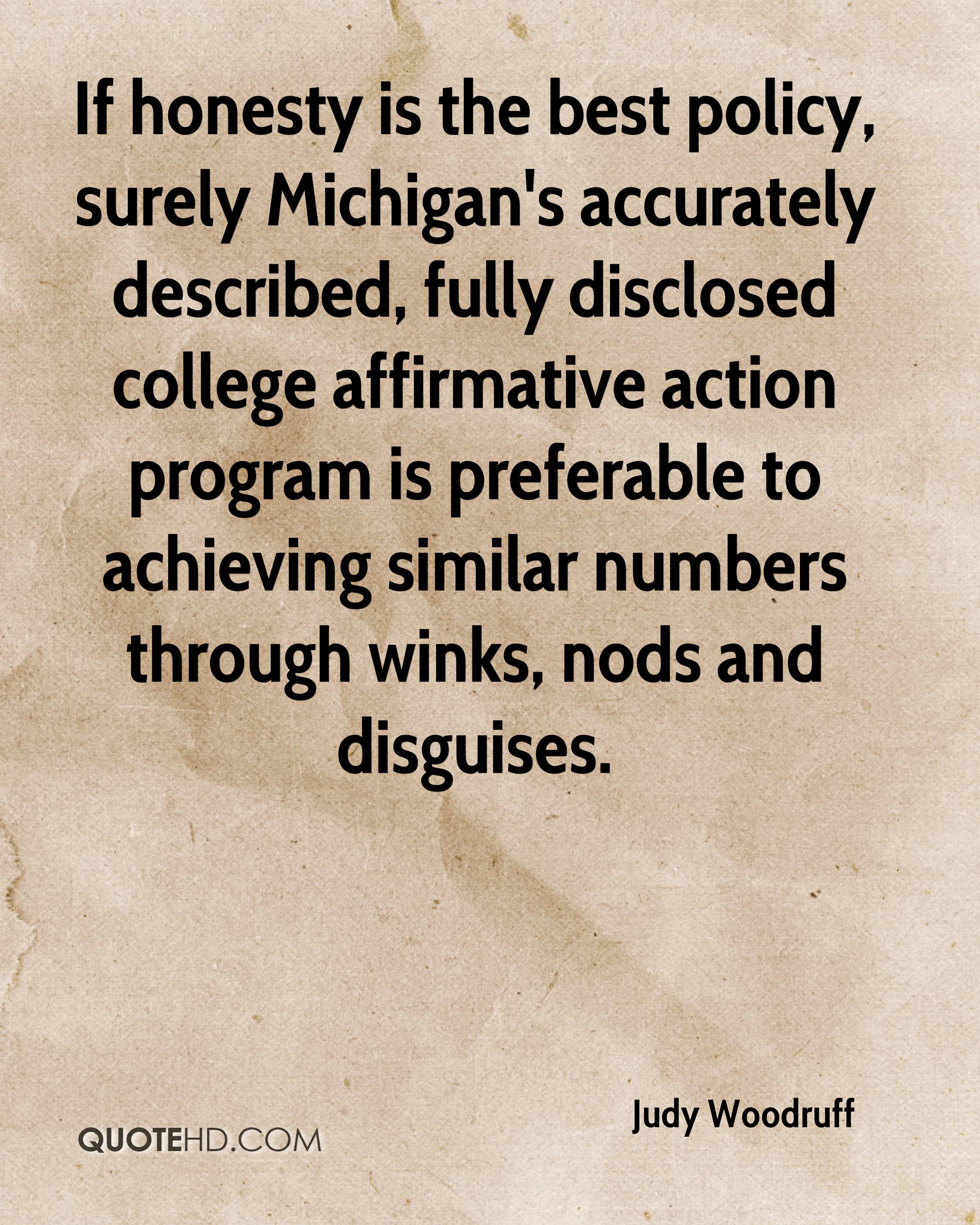 If honesty is the best policy, surely Michigan's accurately described, fully disclosed college affirmative action program is preferable to achieving similar numbers through winks, nods and disguises.