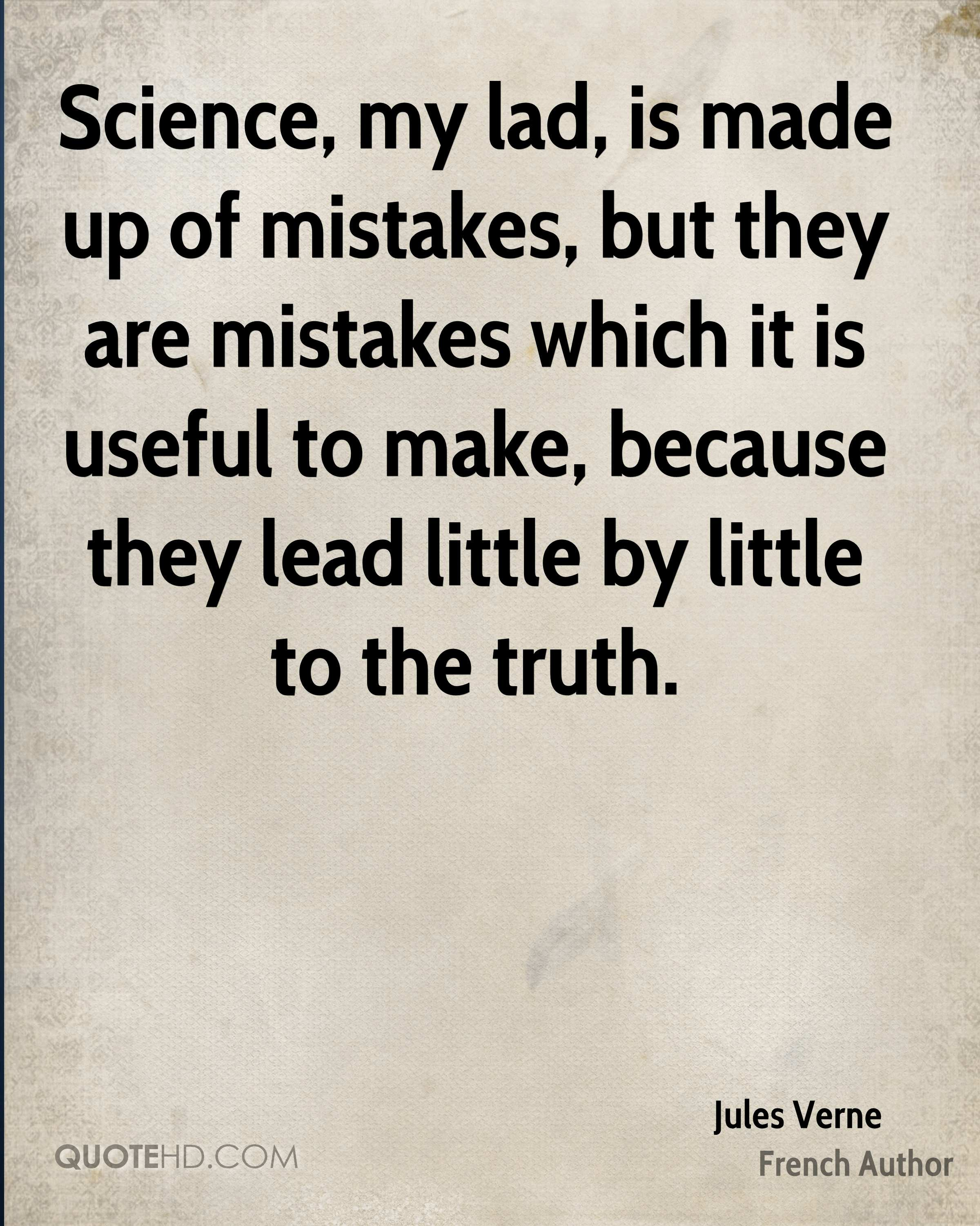 Science, my lad, is made up of mistakes, but they are mistakes which it is useful to make, because they lead little by little to the truth.