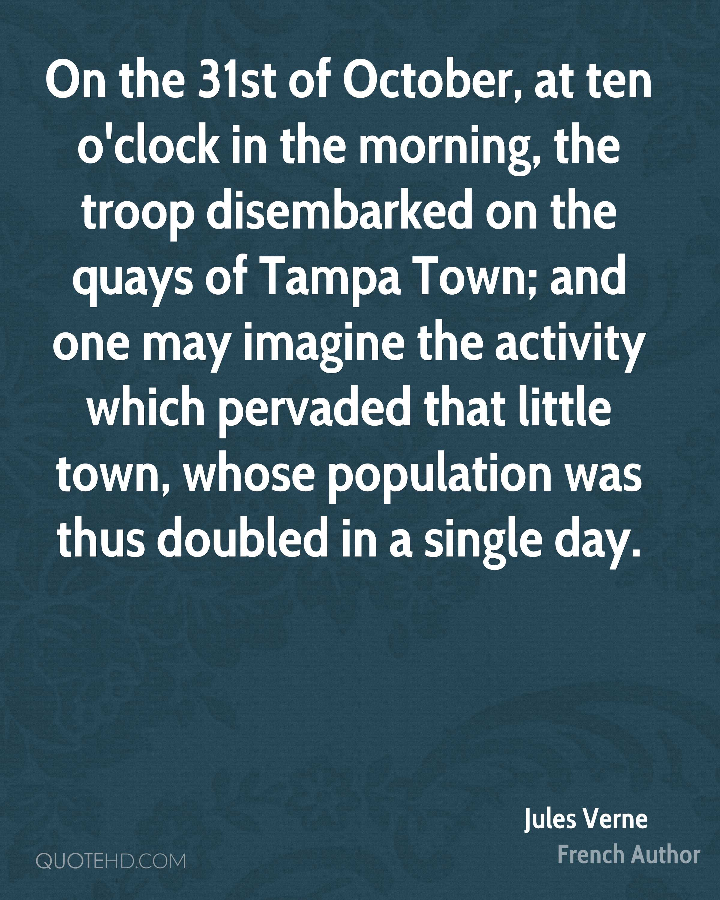 On the 31st of October, at ten o'clock in the morning, the troop disembarked on the quays of Tampa Town; and one may imagine the activity which pervaded that little town, whose population was thus doubled in a single day.