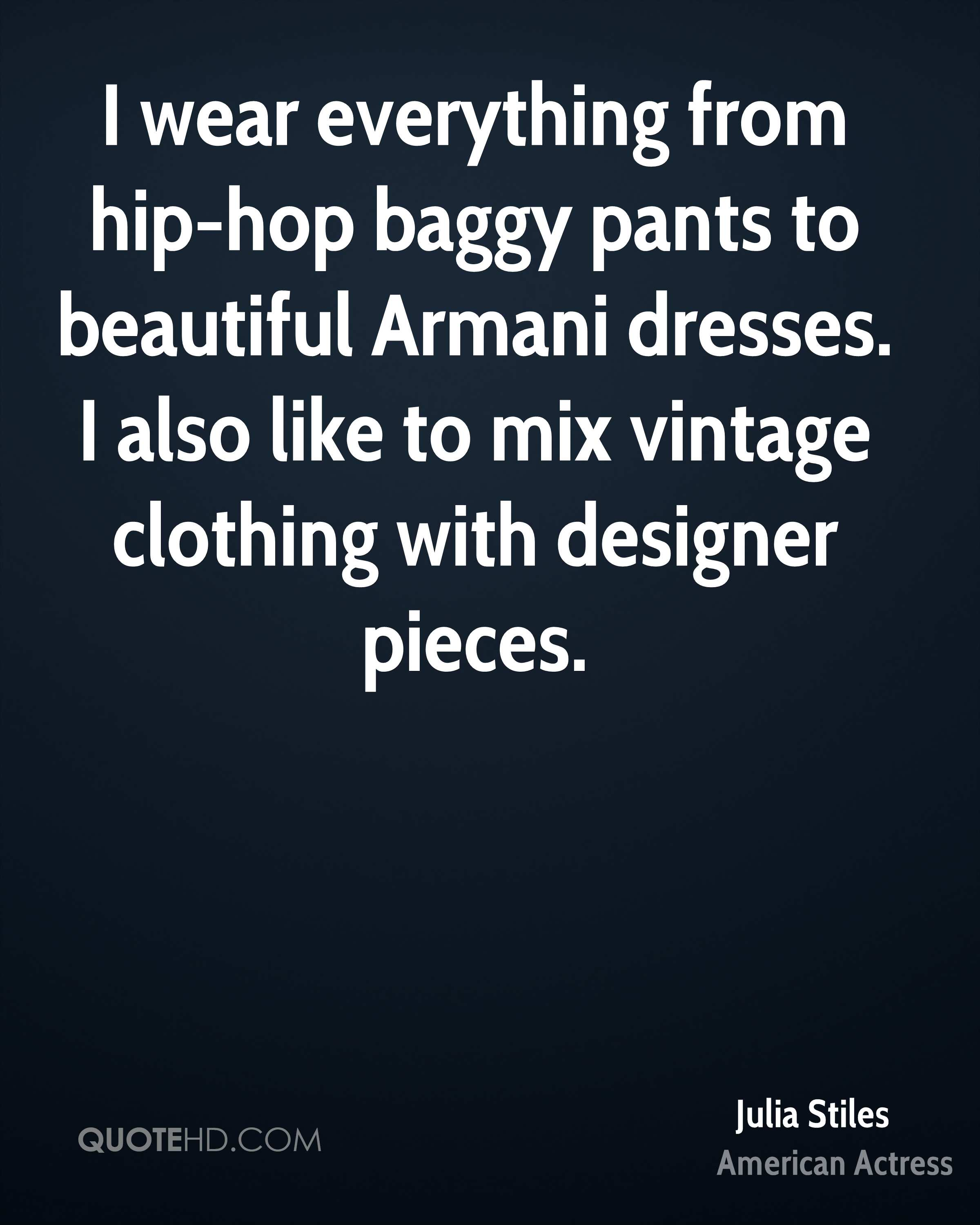 I wear everything from hip-hop baggy pants to beautiful Armani dresses. I also like to mix vintage clothing with designer pieces.