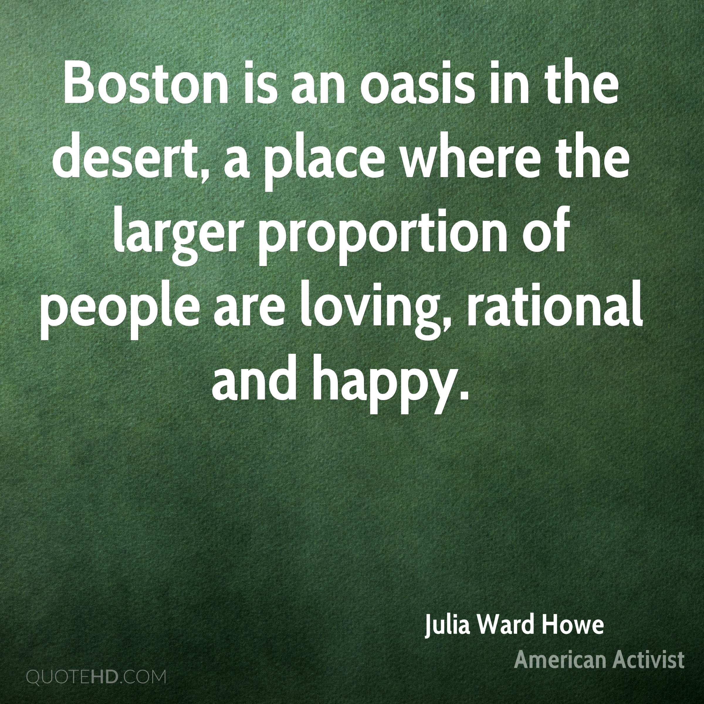 Boston is an oasis in the desert, a place where the larger proportion of people are loving, rational and happy.