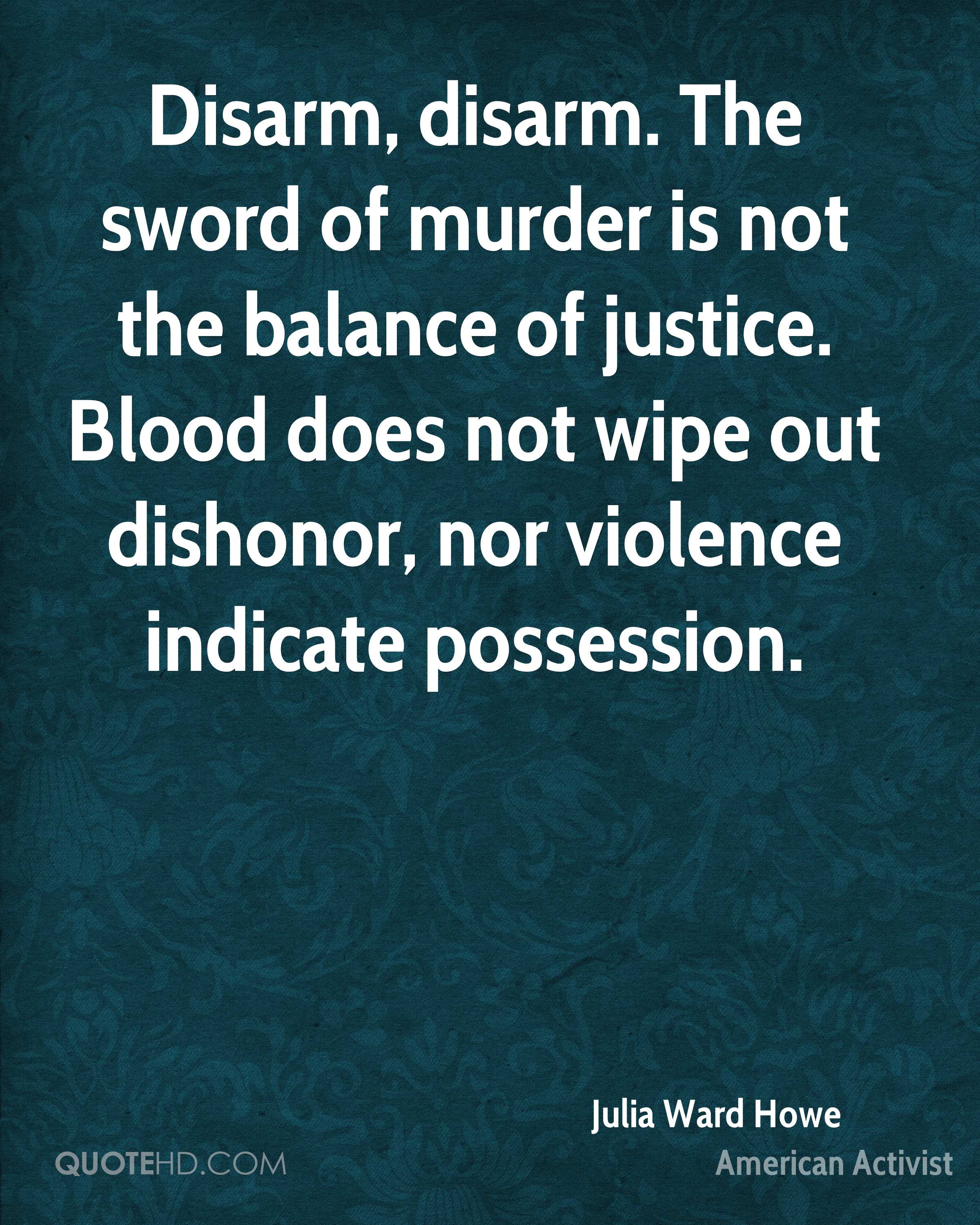 Disarm, disarm. The sword of murder is not the balance of justice. Blood does not wipe out dishonor, nor violence indicate possession.