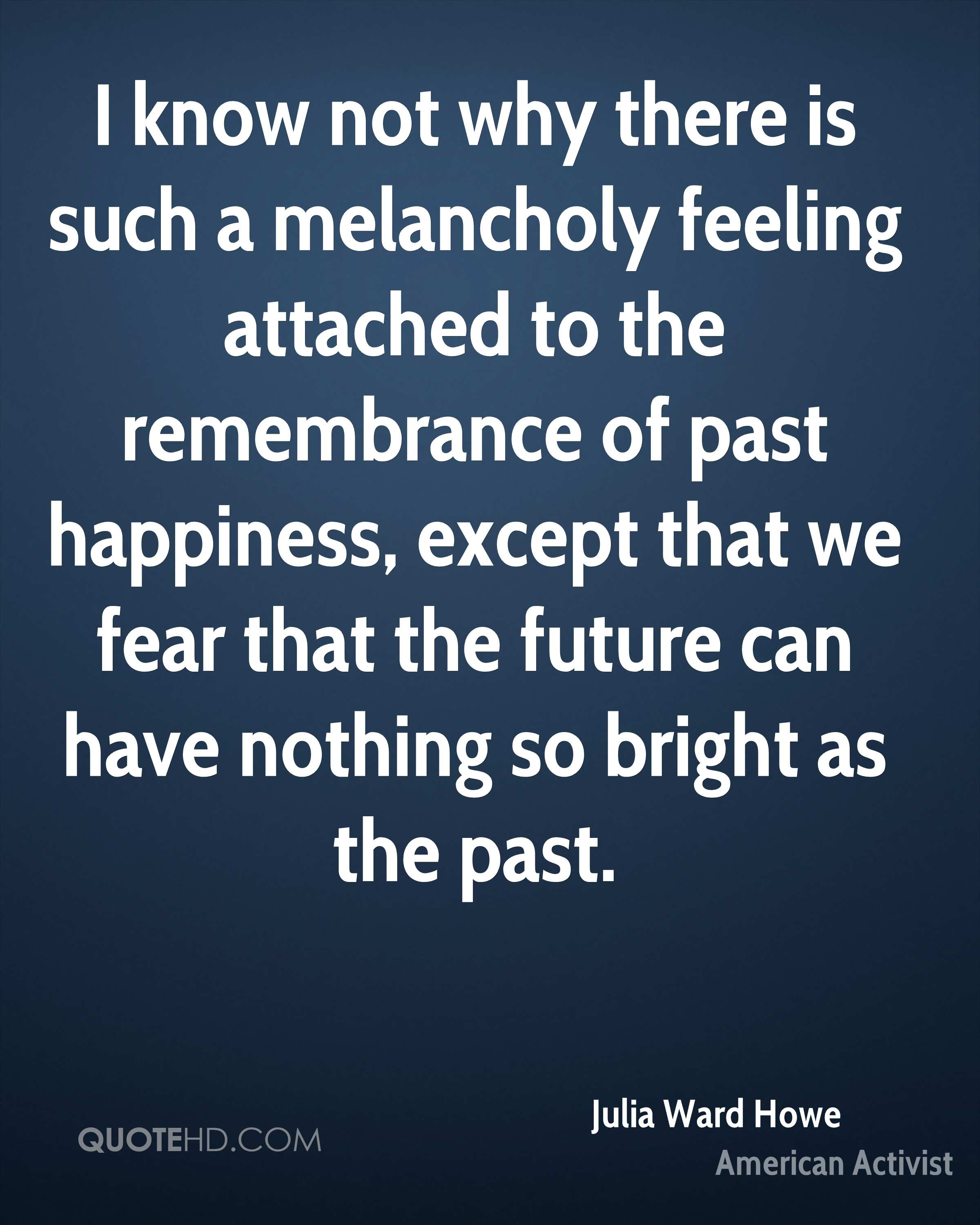 I know not why there is such a melancholy feeling attached to the remembrance of past happiness, except that we fear that the future can have nothing so bright as the past.