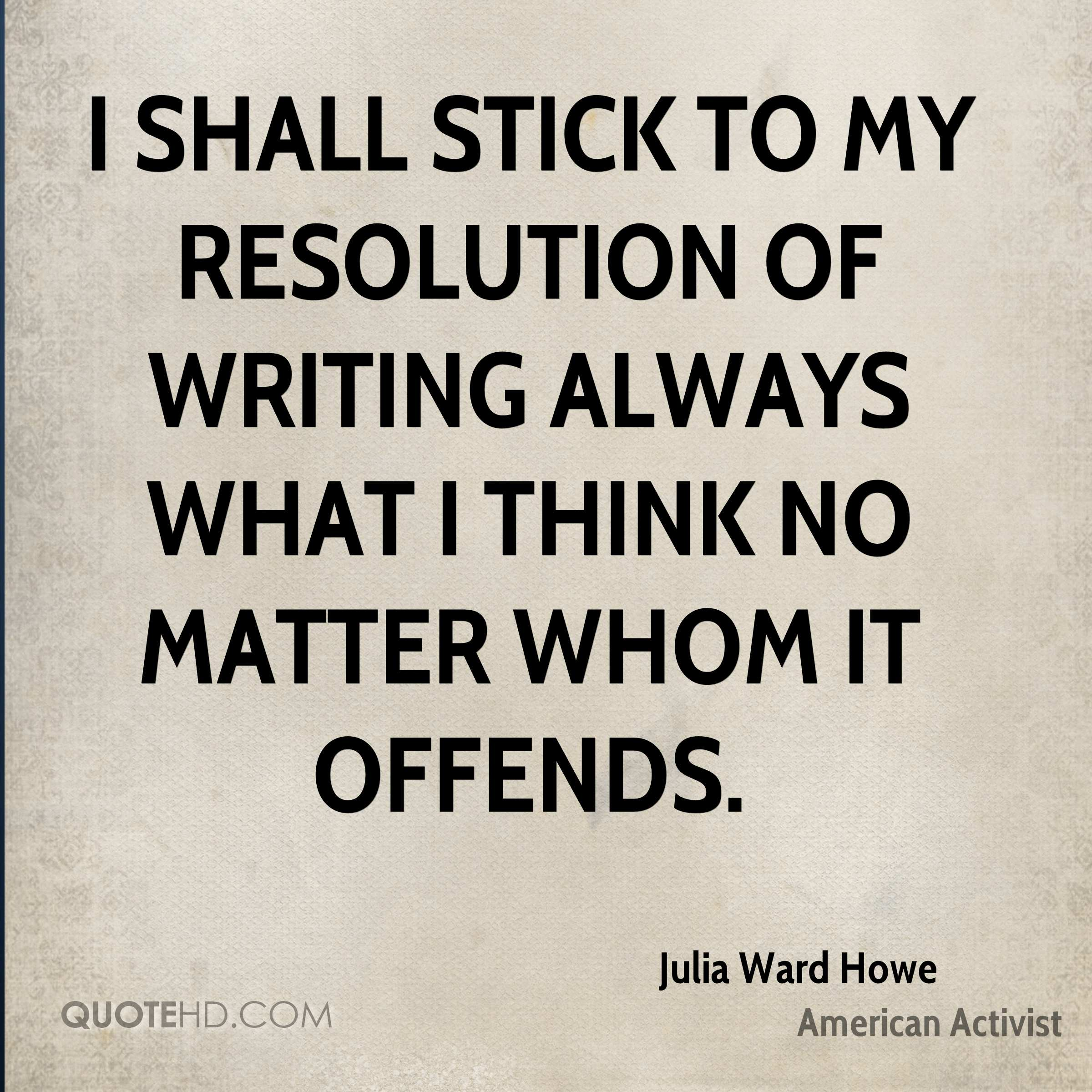 I shall stick to my resolution of writing always what I think no matter whom it offends.