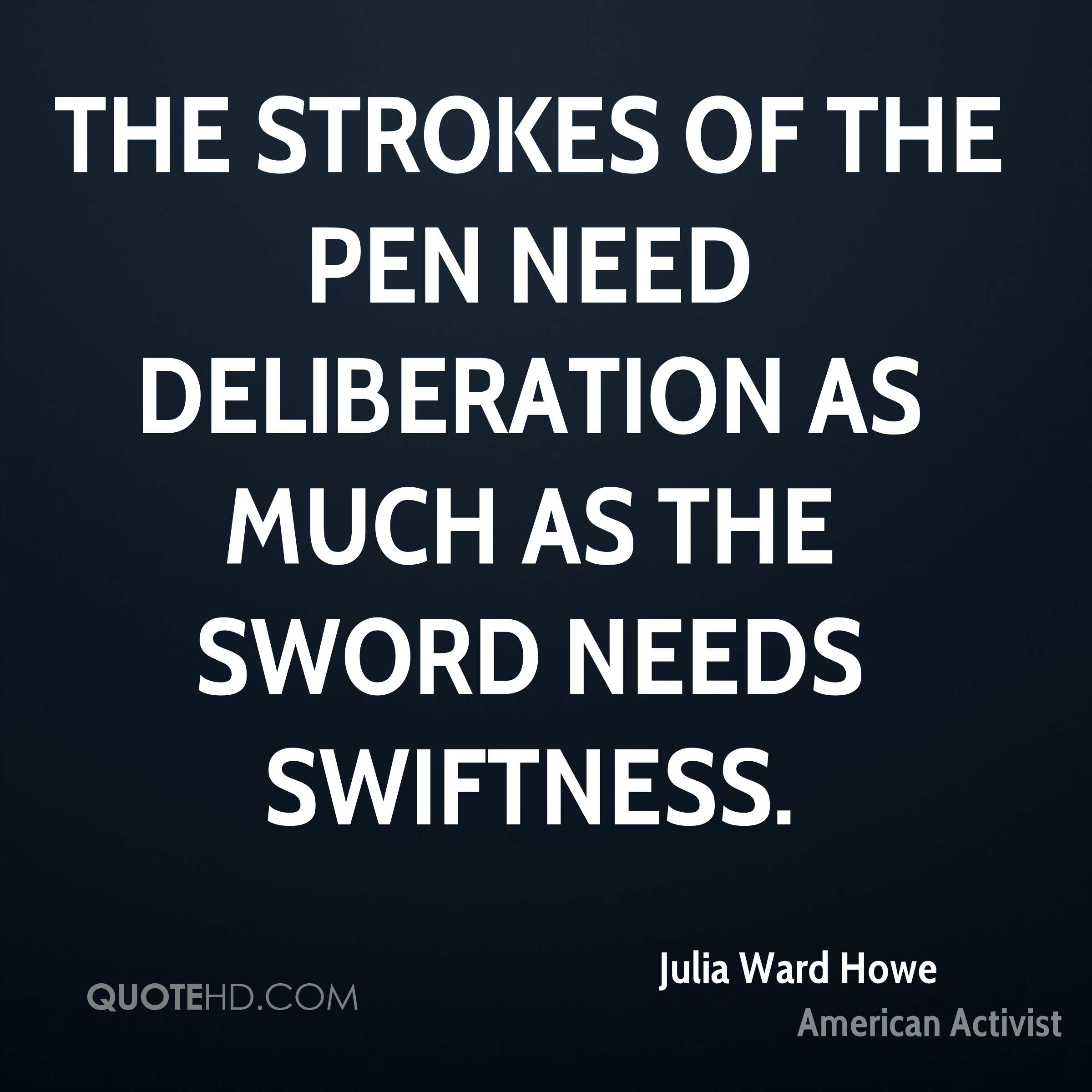 The strokes of the pen need deliberation as much as the sword needs swiftness.