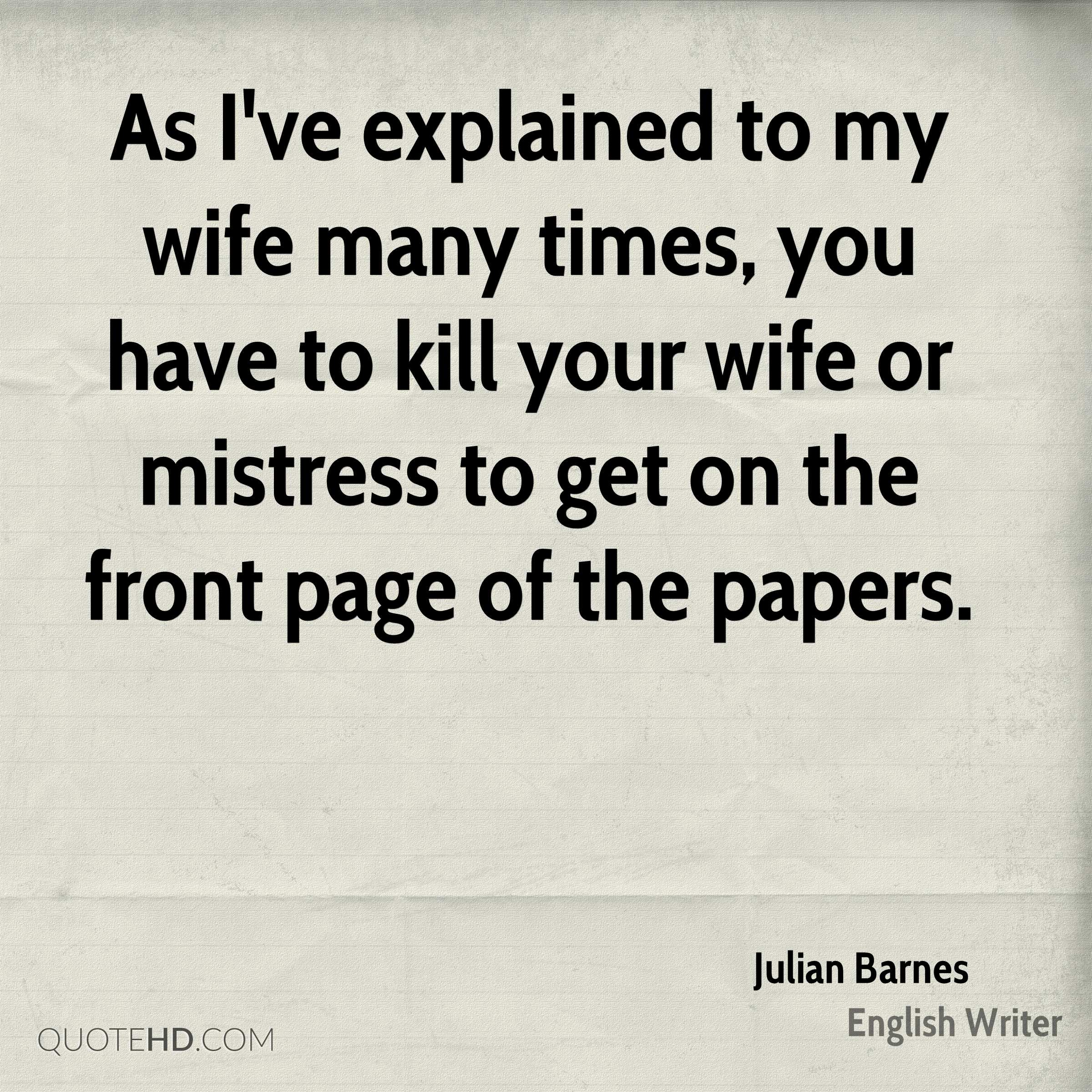 As I've explained to my wife many times, you have to kill your wife or mistress to get on the front page of the papers.