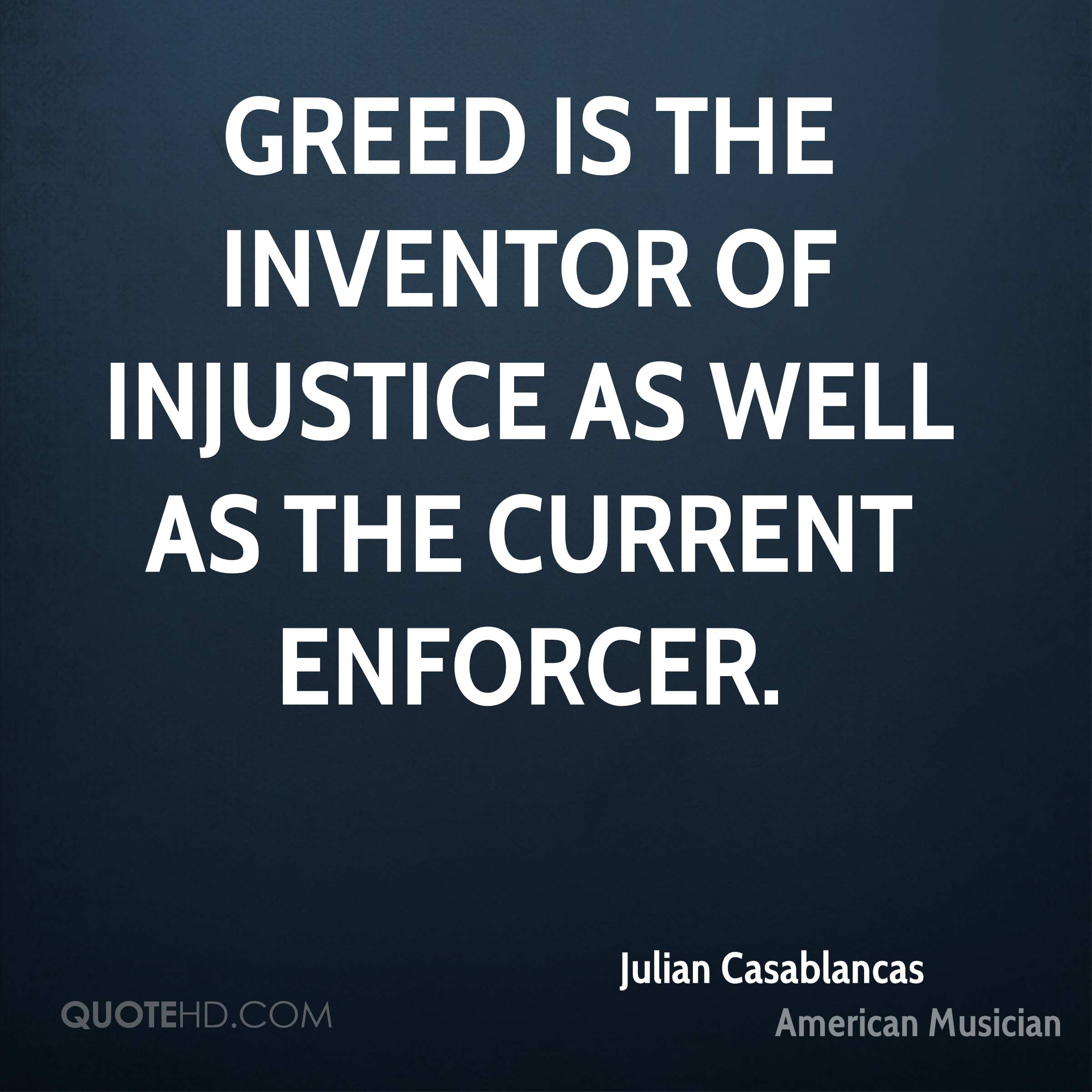 Greed is the inventor of injustice as well as the current enforcer.
