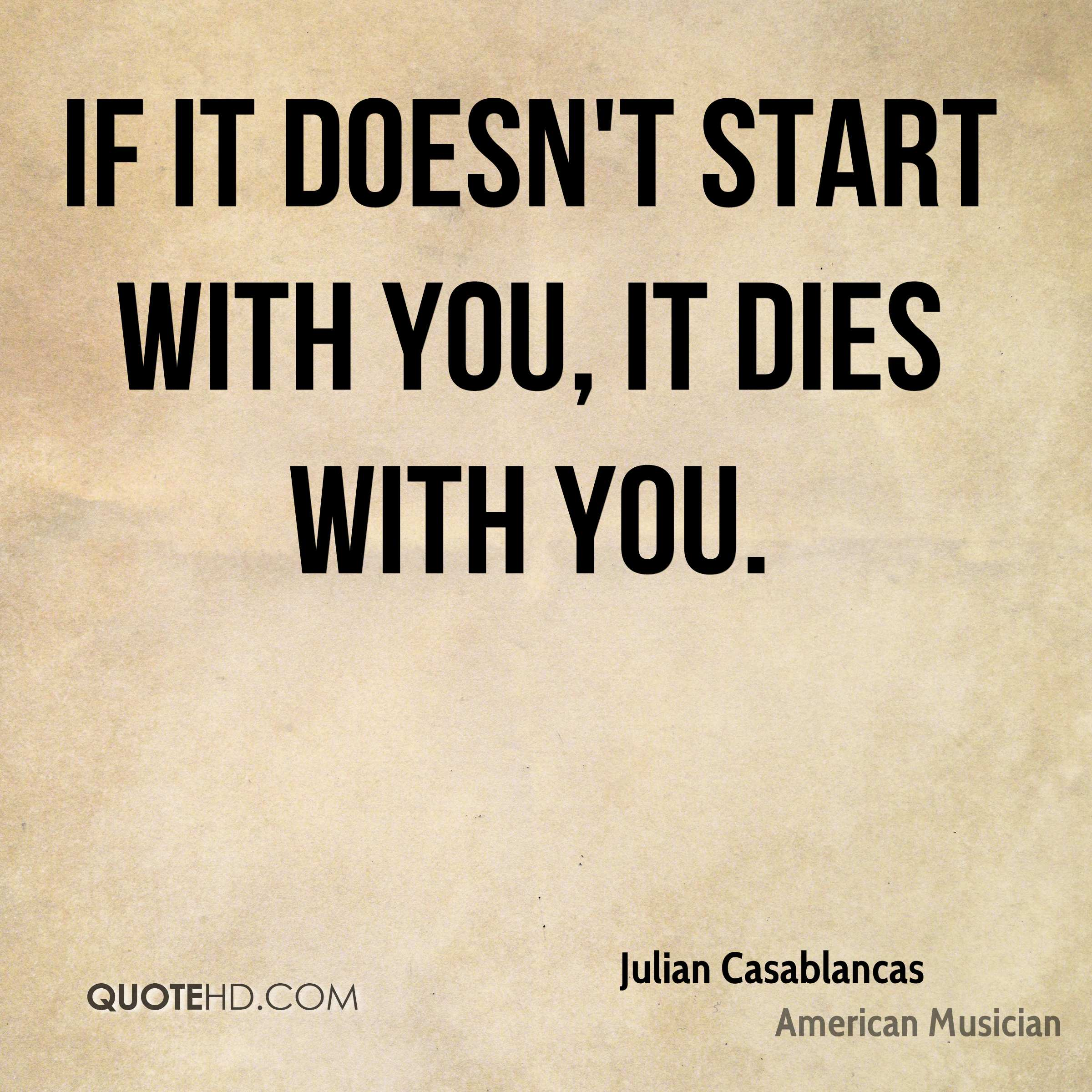 If it doesn't start with you, it dies with you.