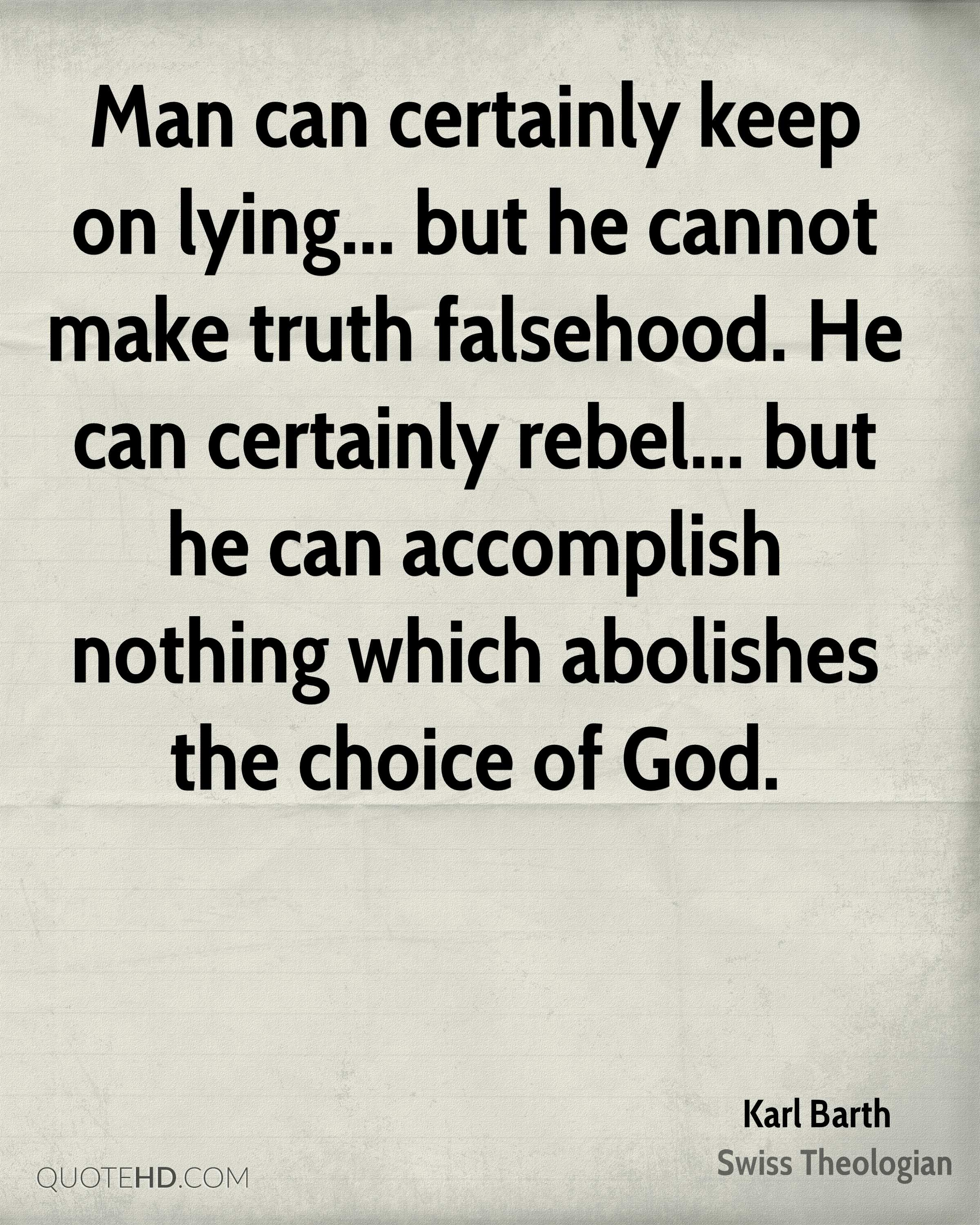 Man can certainly keep on lying... but he cannot make truth falsehood. He can certainly rebel... but he can accomplish nothing which abolishes the choice of God.