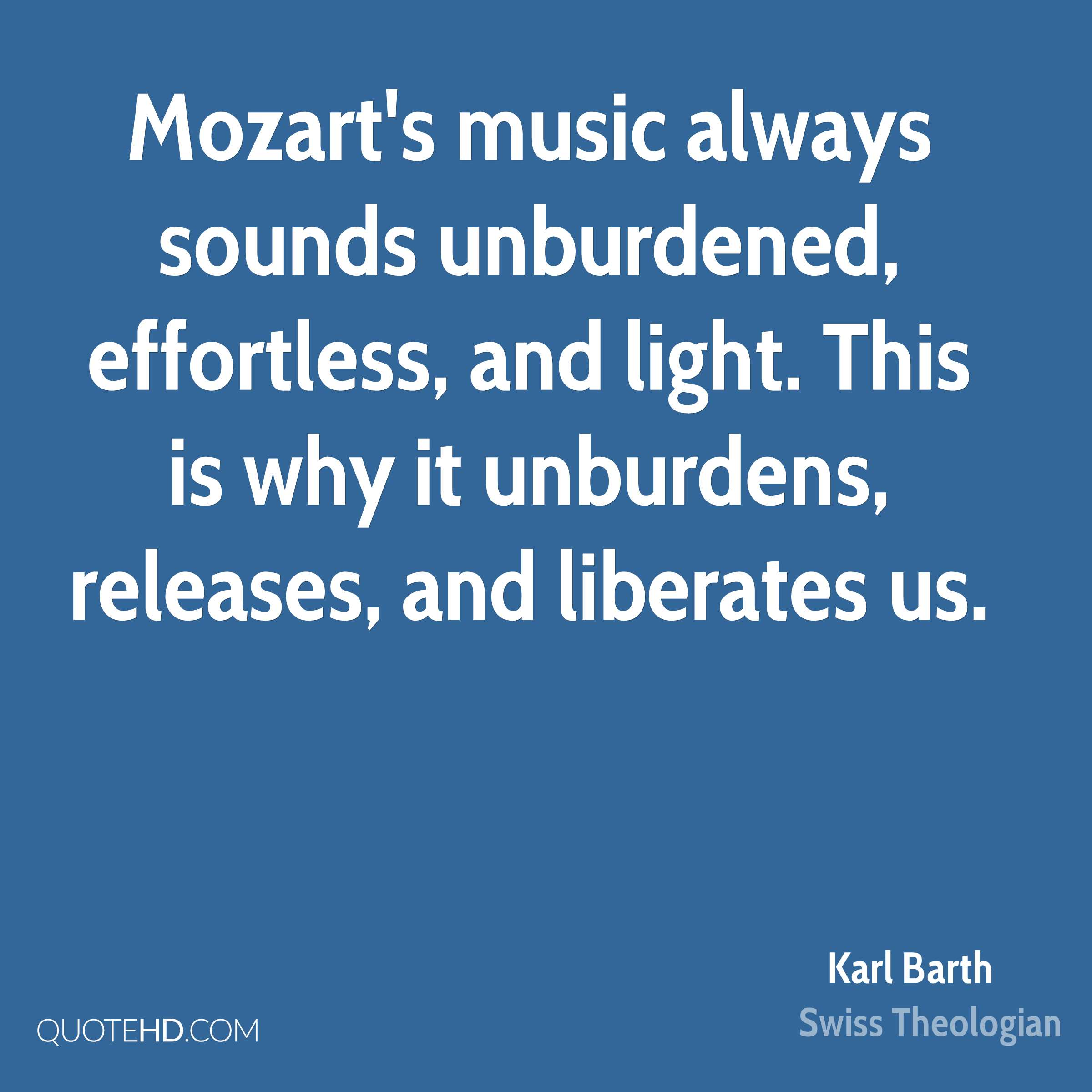 Mozart's music always sounds unburdened, effortless, and light. This is why it unburdens, releases, and liberates us.