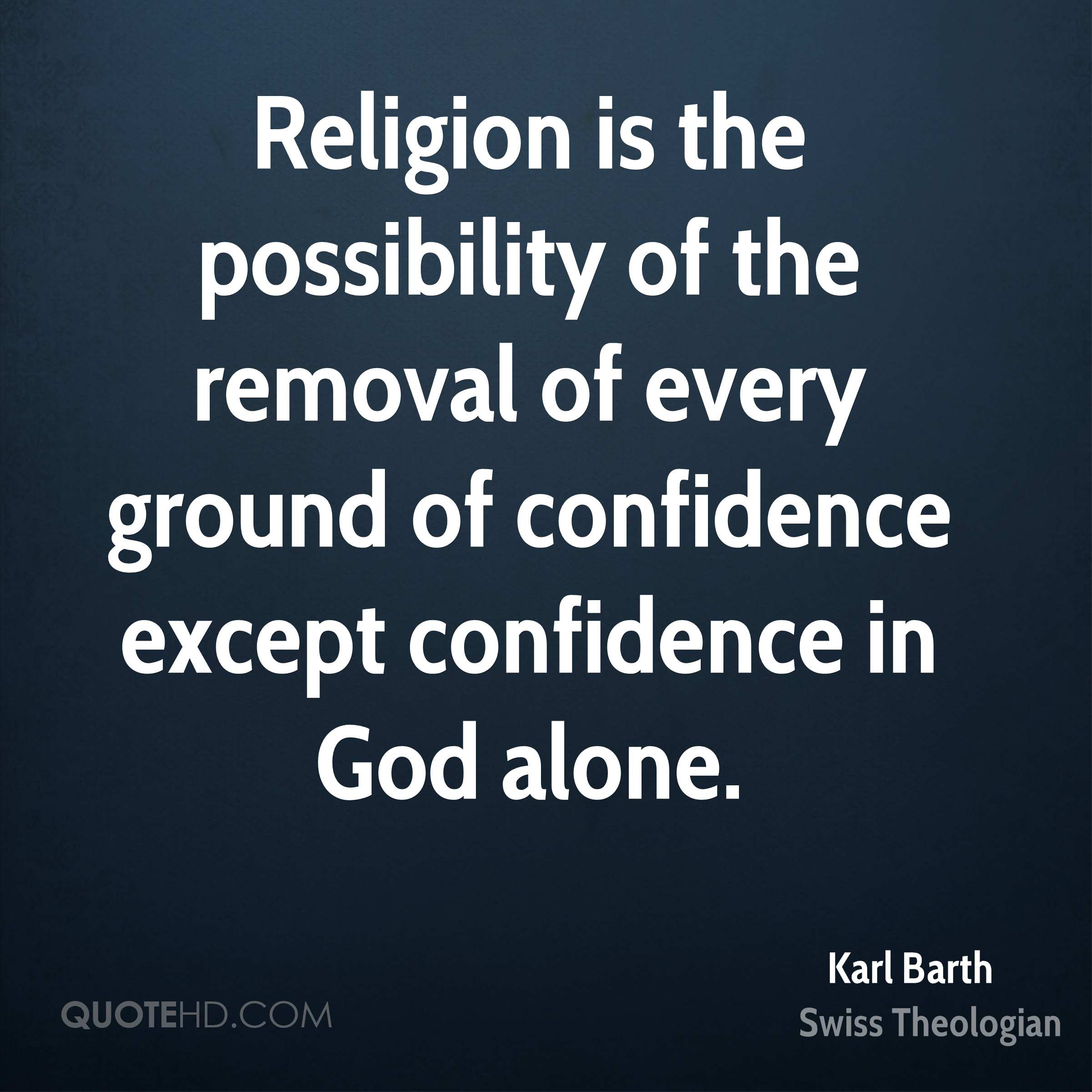 Religion is the possibility of the removal of every ground of confidence except confidence in God alone.