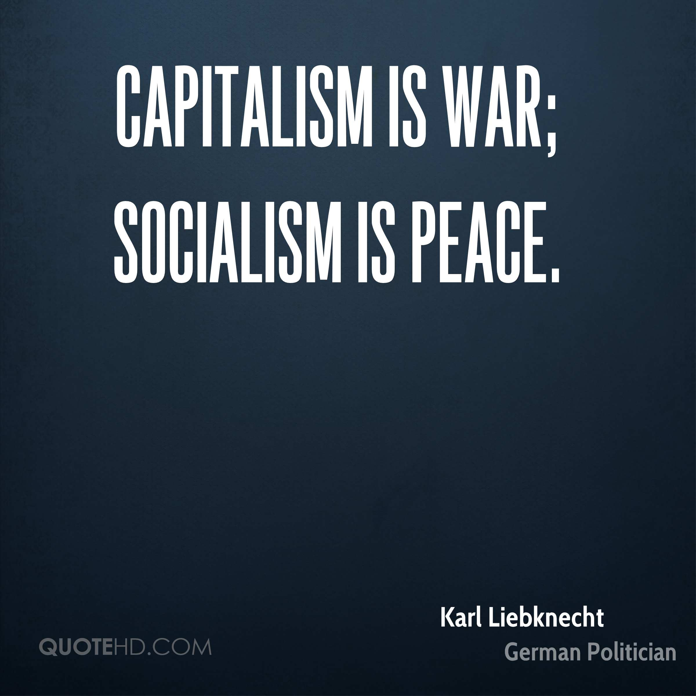 Capitalism is war; socialism is peace.