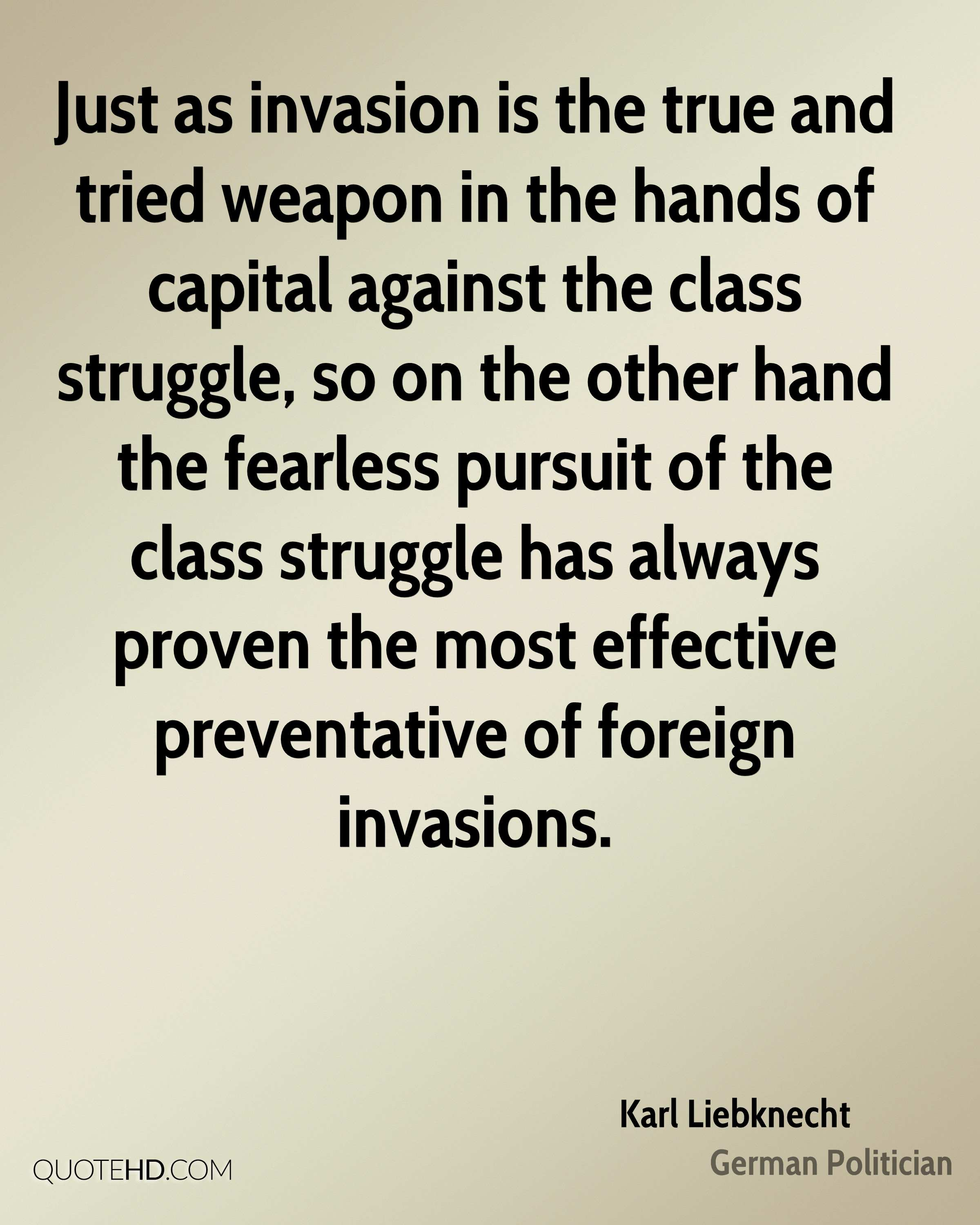 Just as invasion is the true and tried weapon in the hands of capital against the class struggle, so on the other hand the fearless pursuit of the class struggle has always proven the most effective preventative of foreign invasions.