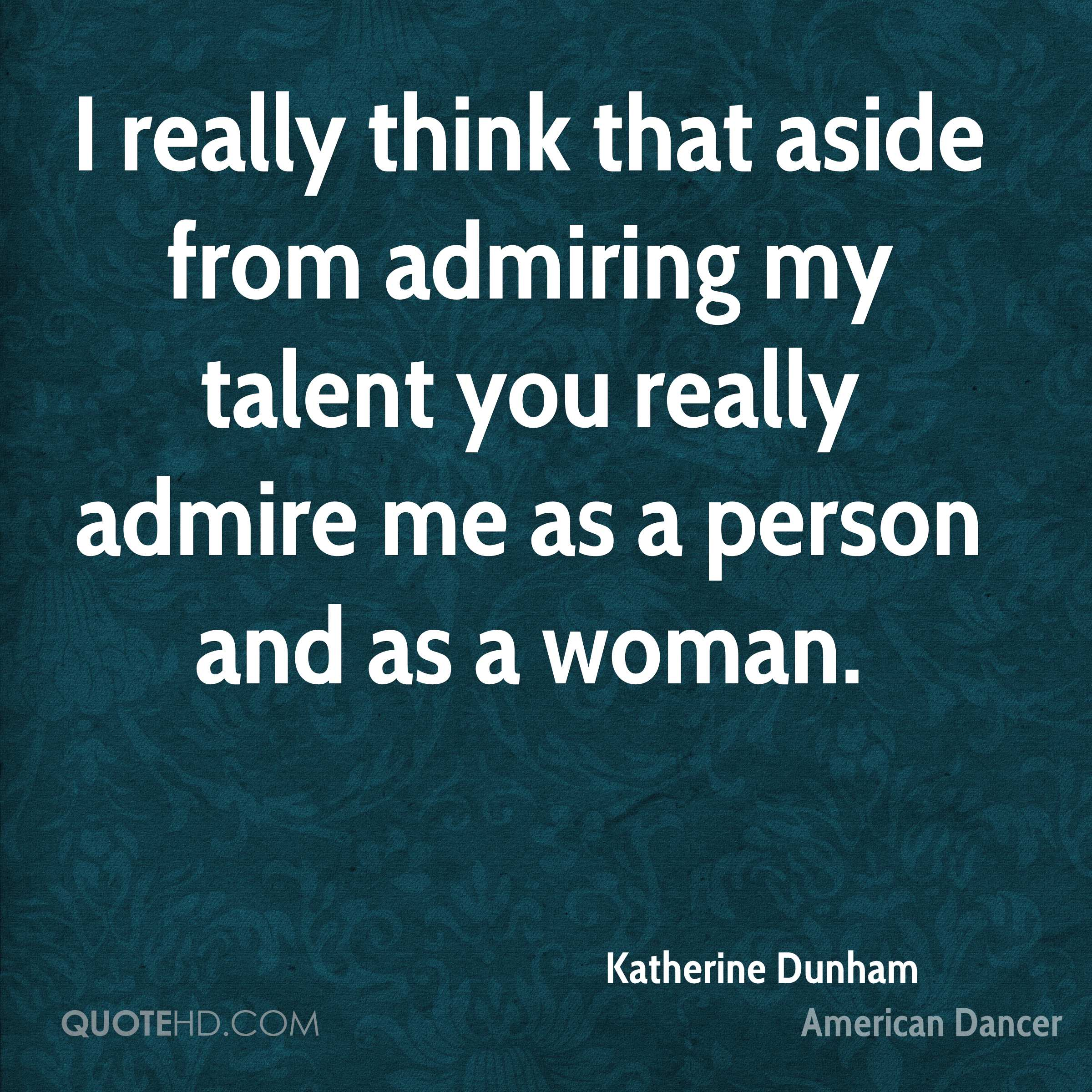 I really think that aside from admiring my talent you really admire me as a person and as a woman.