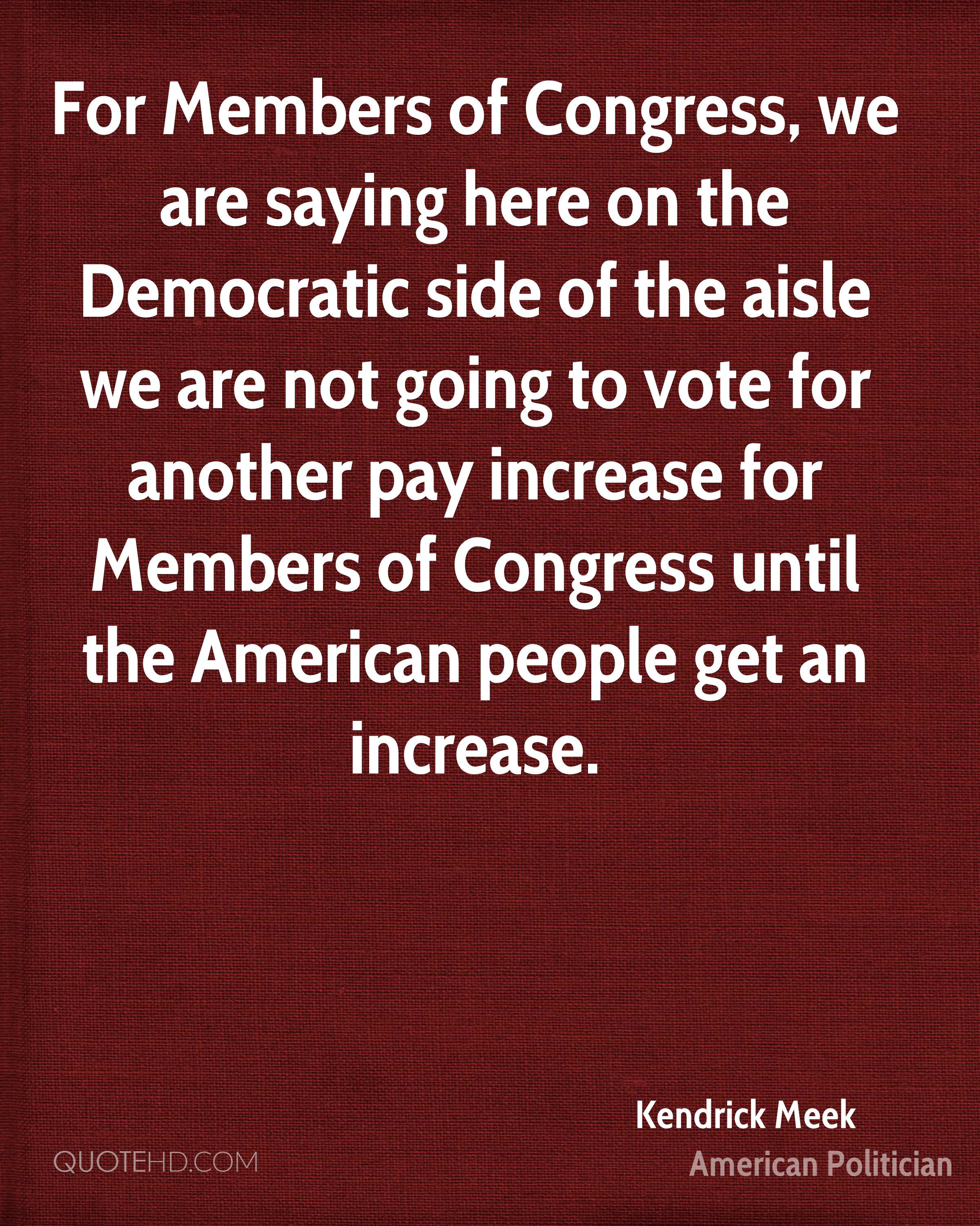 For Members of Congress, we are saying here on the Democratic side of the aisle we are not going to vote for another pay increase for Members of Congress until the American people get an increase.