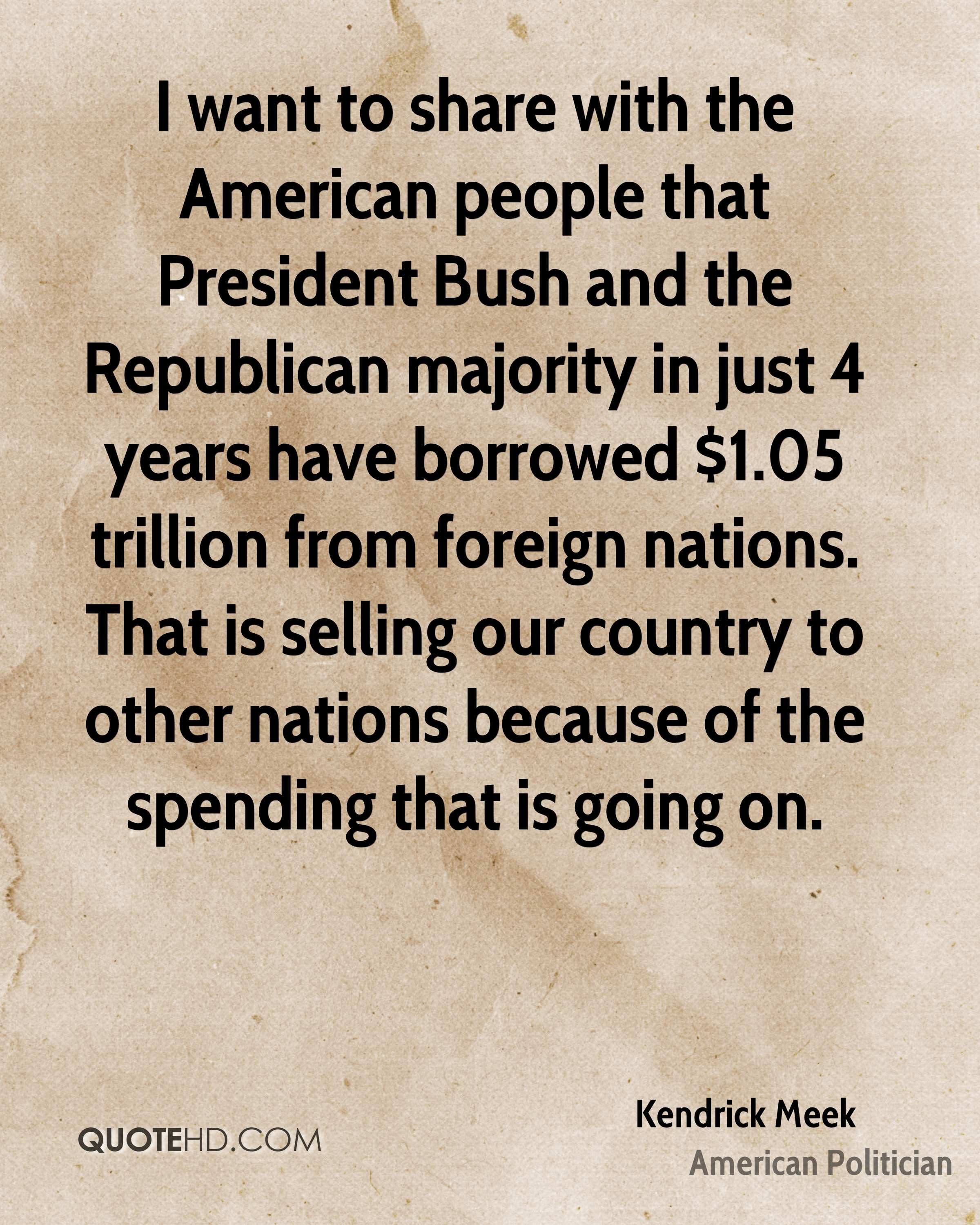 I want to share with the American people that President Bush and the Republican majority in just 4 years have borrowed $1.05 trillion from foreign nations. That is selling our country to other nations because of the spending that is going on.