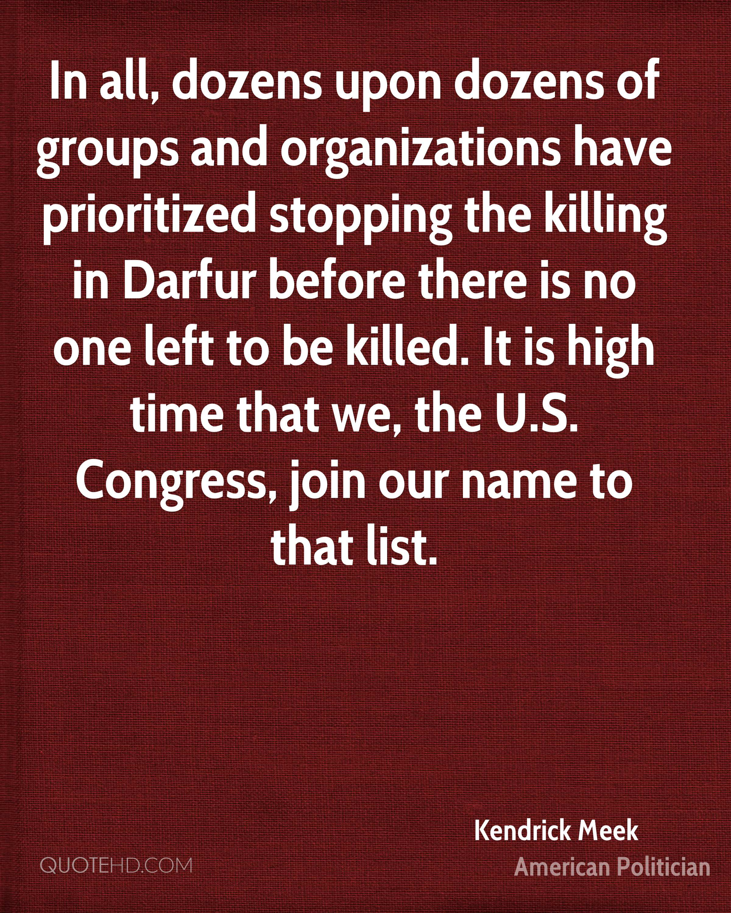 In all, dozens upon dozens of groups and organizations have prioritized stopping the killing in Darfur before there is no one left to be killed. It is high time that we, the U.S. Congress, join our name to that list.