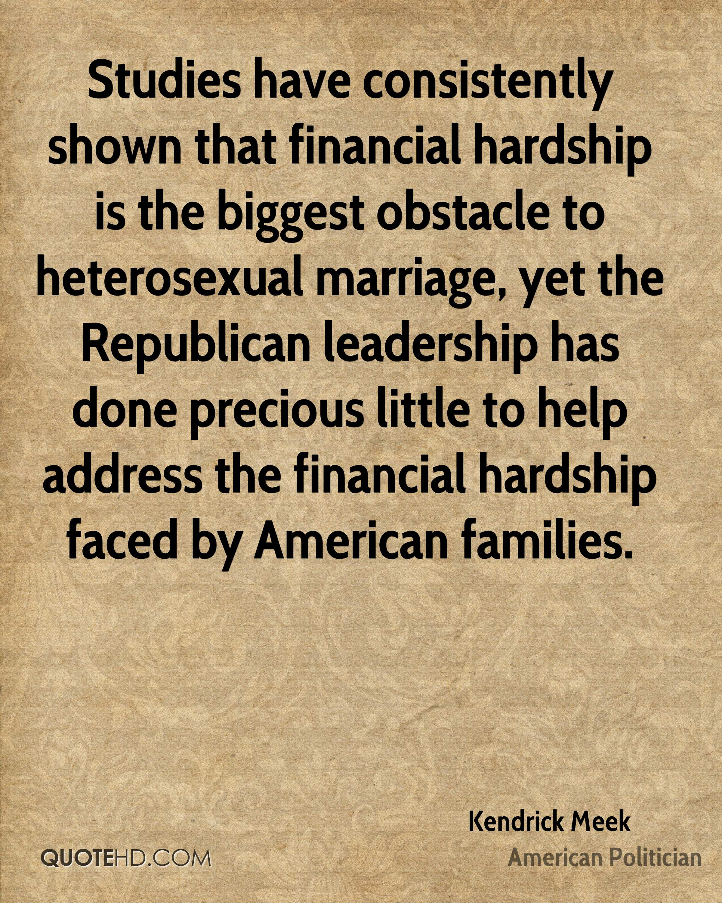 Studies have consistently shown that financial hardship is the biggest obstacle to heterosexual marriage, yet the Republican leadership has done precious little to help address the financial hardship faced by American families.
