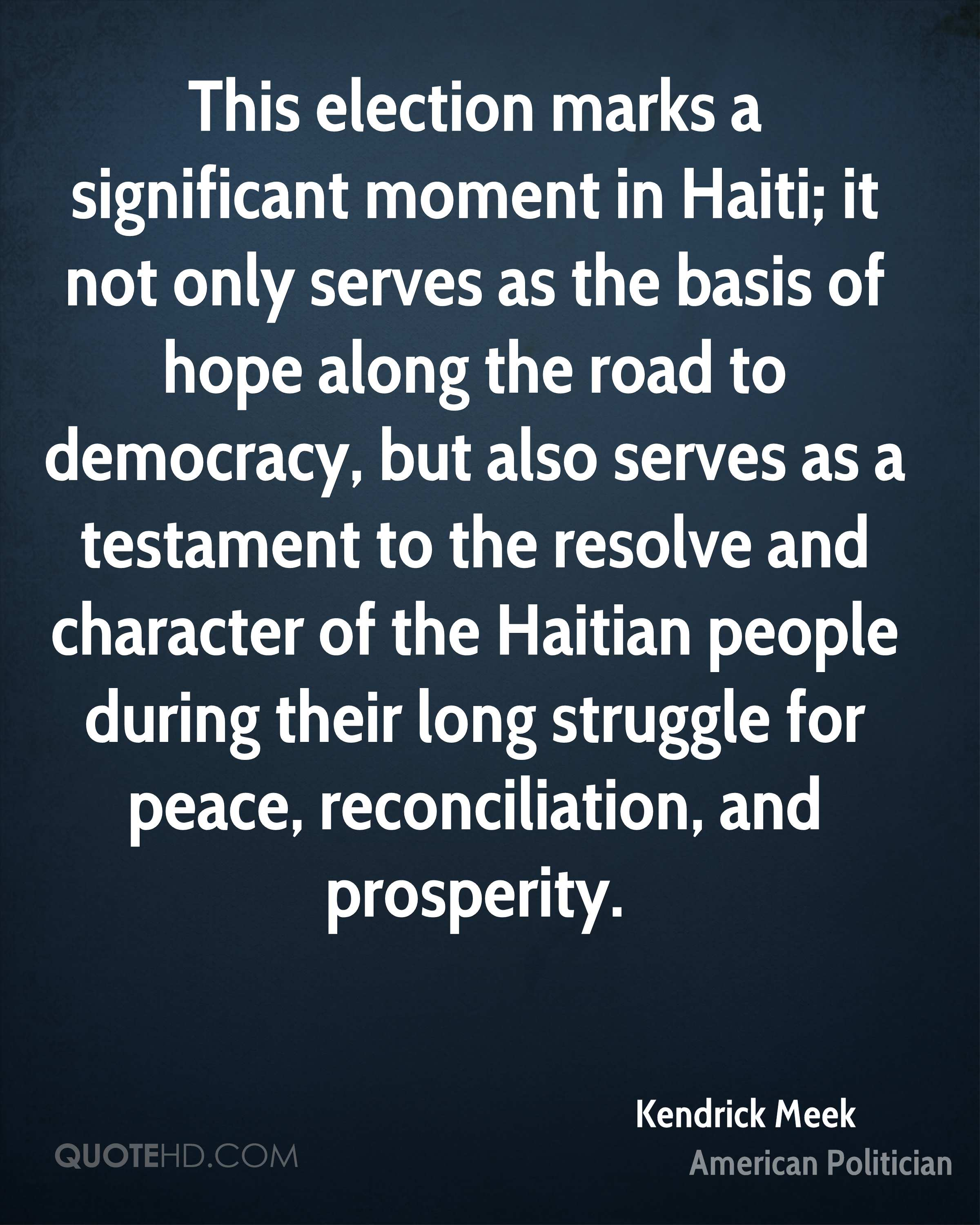 This election marks a significant moment in Haiti; it not only serves as the basis of hope along the road to democracy, but also serves as a testament to the resolve and character of the Haitian people during their long struggle for peace, reconciliation, and prosperity.