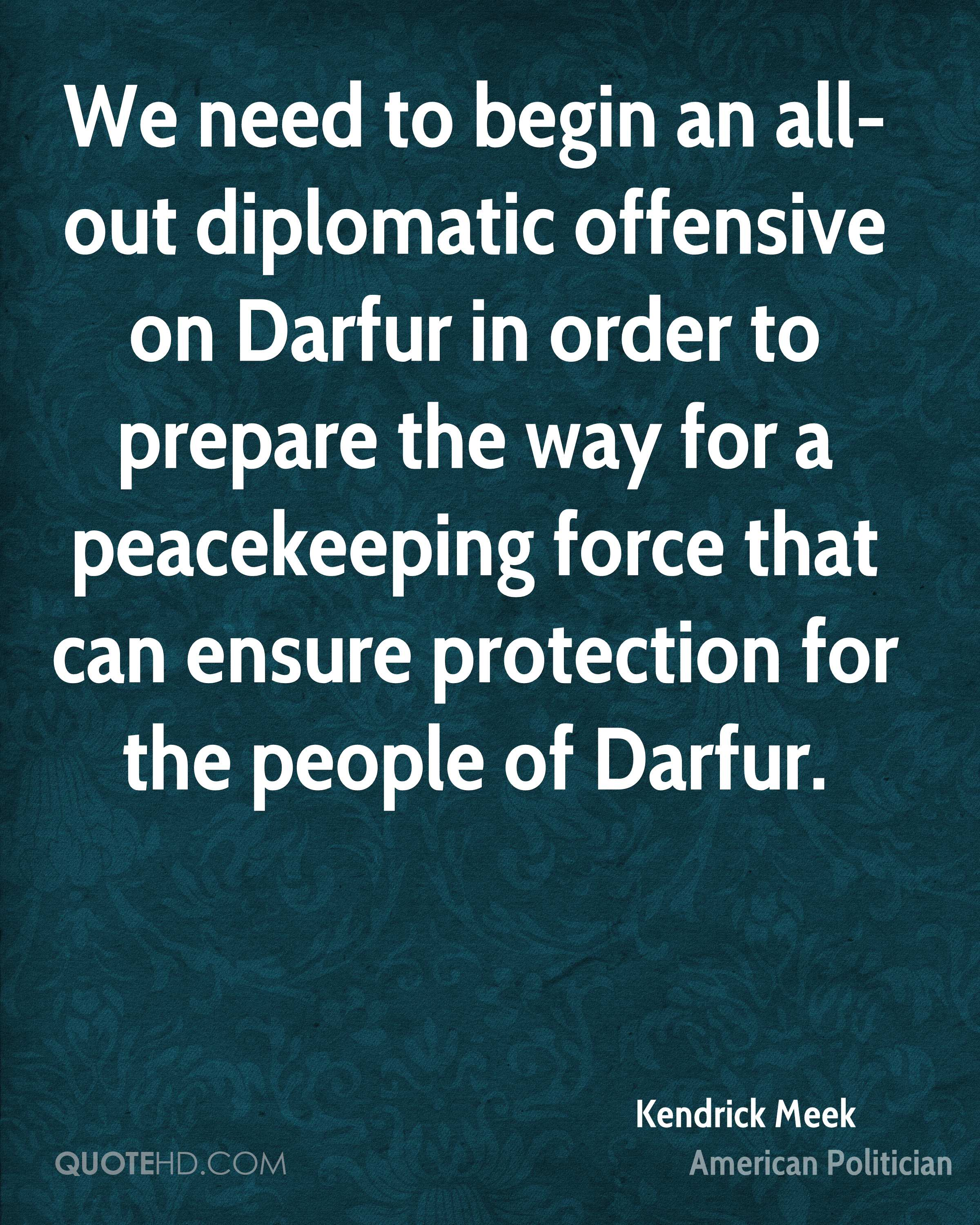 We need to begin an all-out diplomatic offensive on Darfur in order to prepare the way for a peacekeeping force that can ensure protection for the people of Darfur.