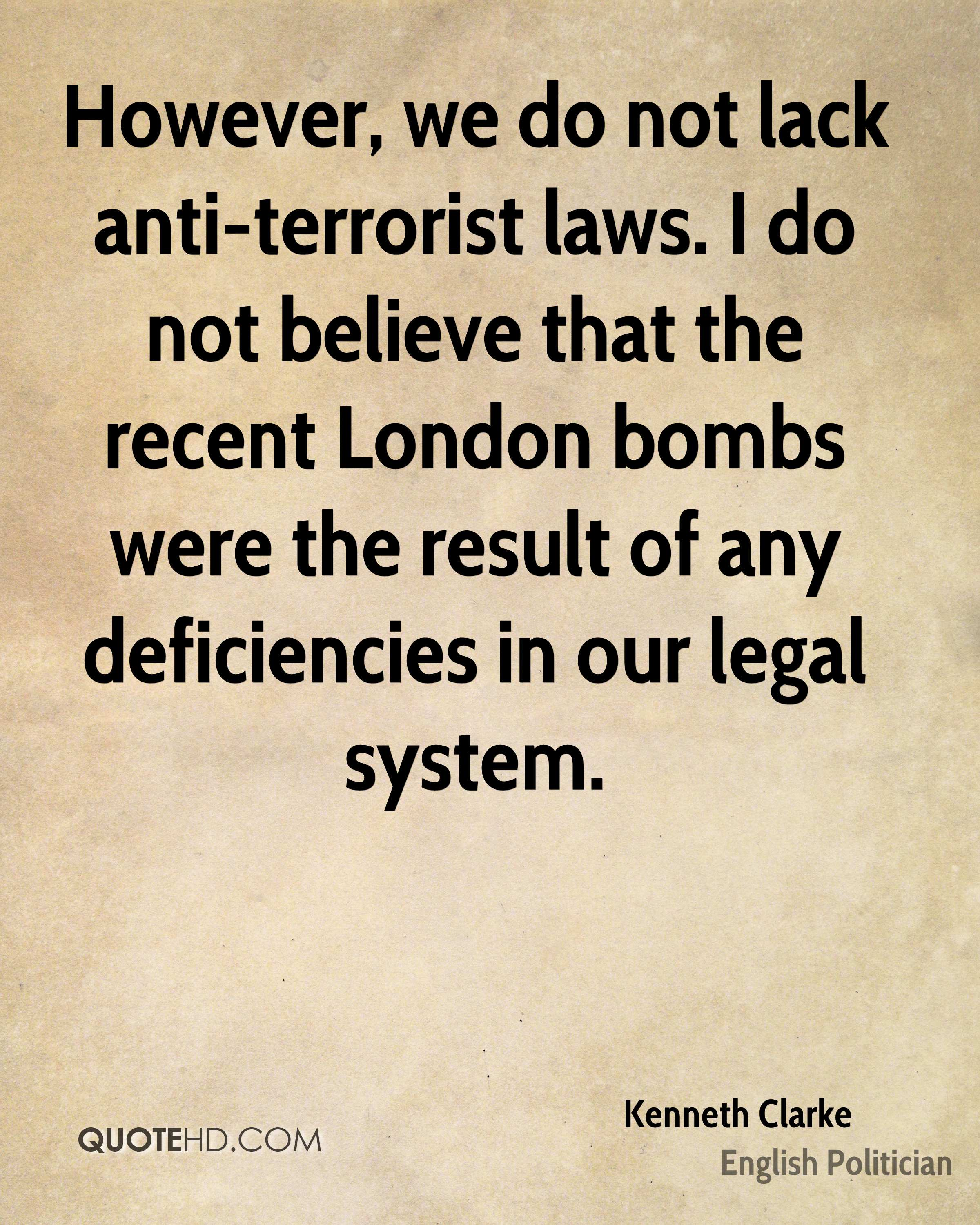 However, we do not lack anti-terrorist laws. I do not believe that the recent London bombs were the result of any deficiencies in our legal system.