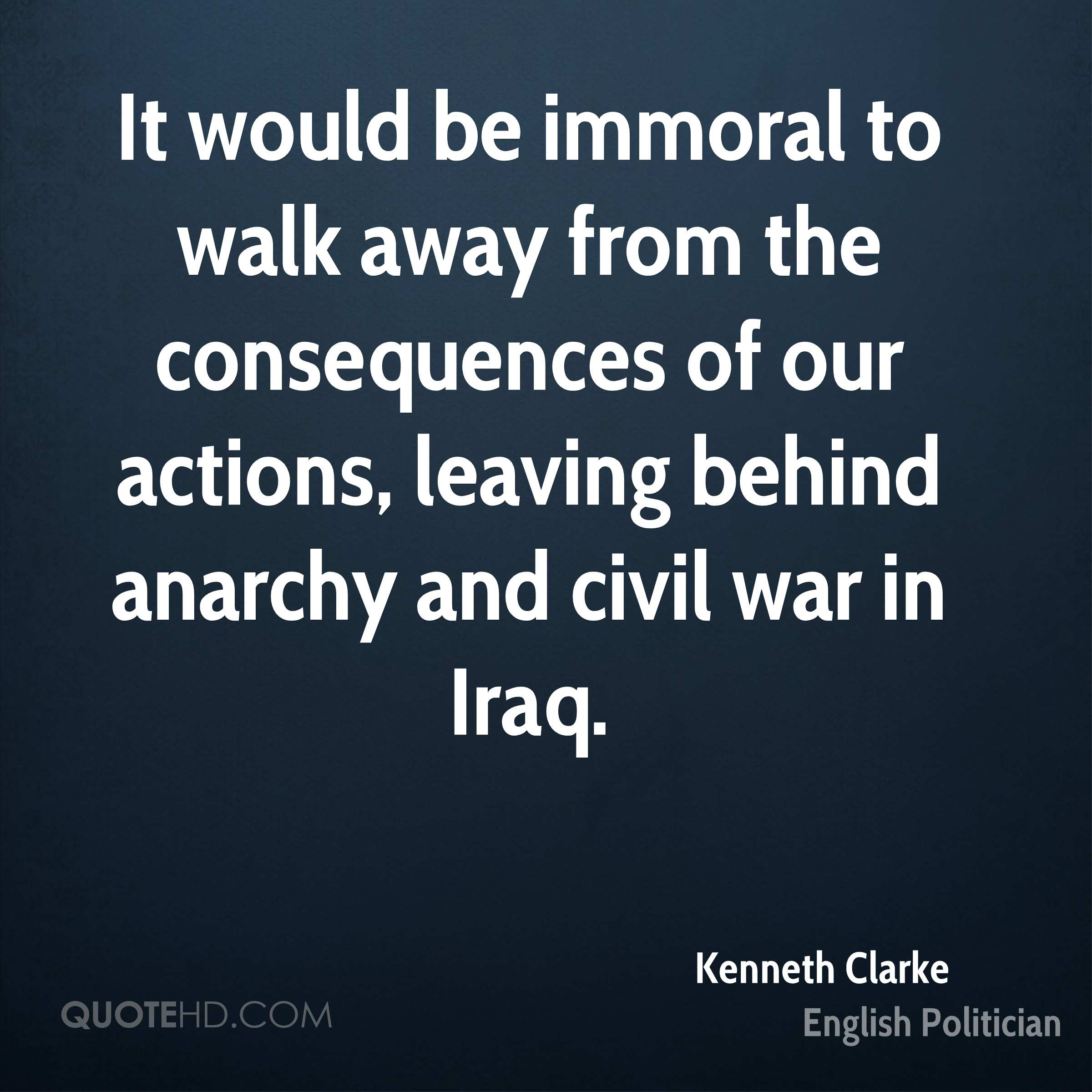 It would be immoral to walk away from the consequences of our actions, leaving behind anarchy and civil war in Iraq.