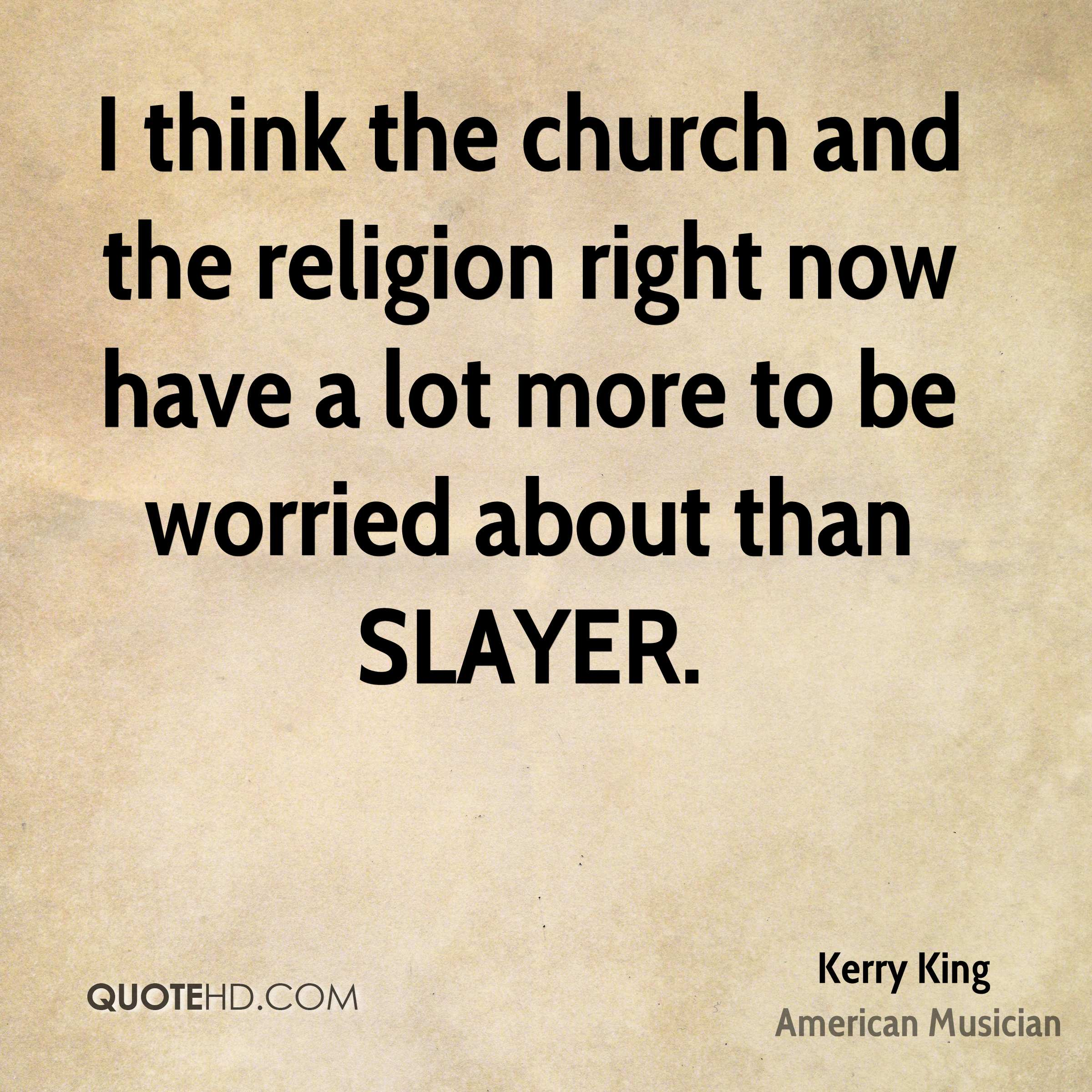 I think the church and the religion right now have a lot more to be worried about than SLAYER.