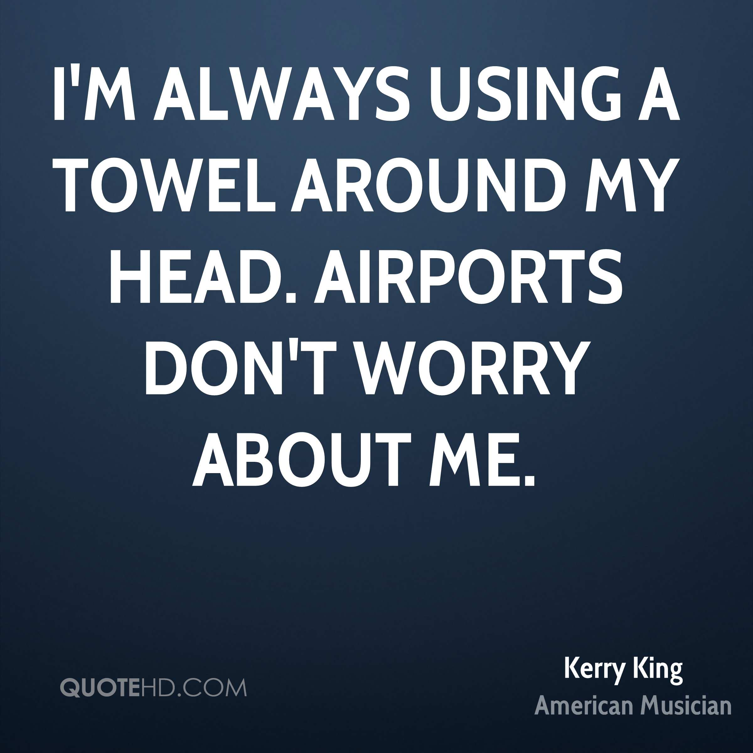 I'm always using a towel around my head. Airports don't worry about me.