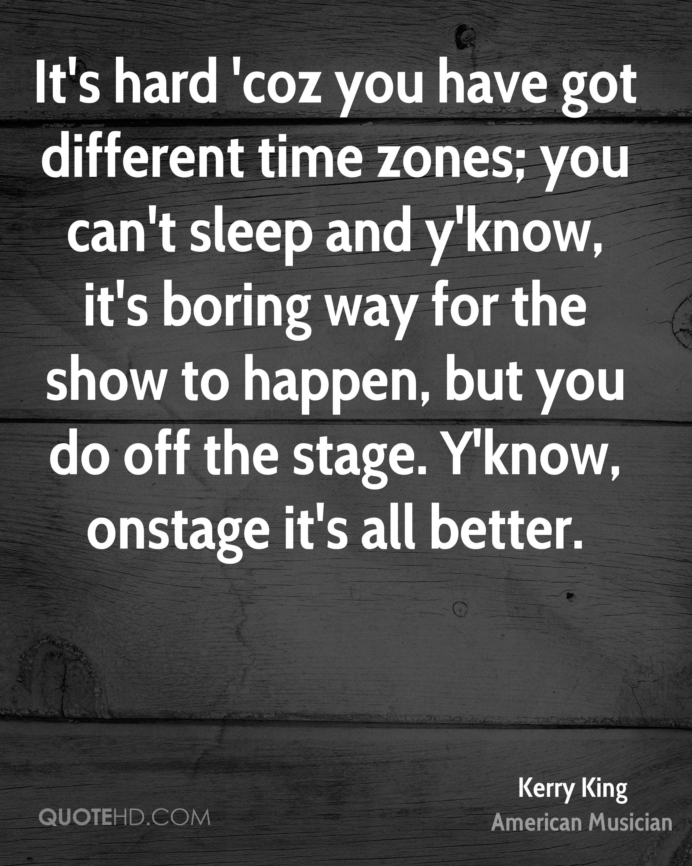 It's hard 'coz you have got different time zones; you can't sleep and y'know, it's boring way for the show to happen, but you do off the stage. Y'know, onstage it's all better.