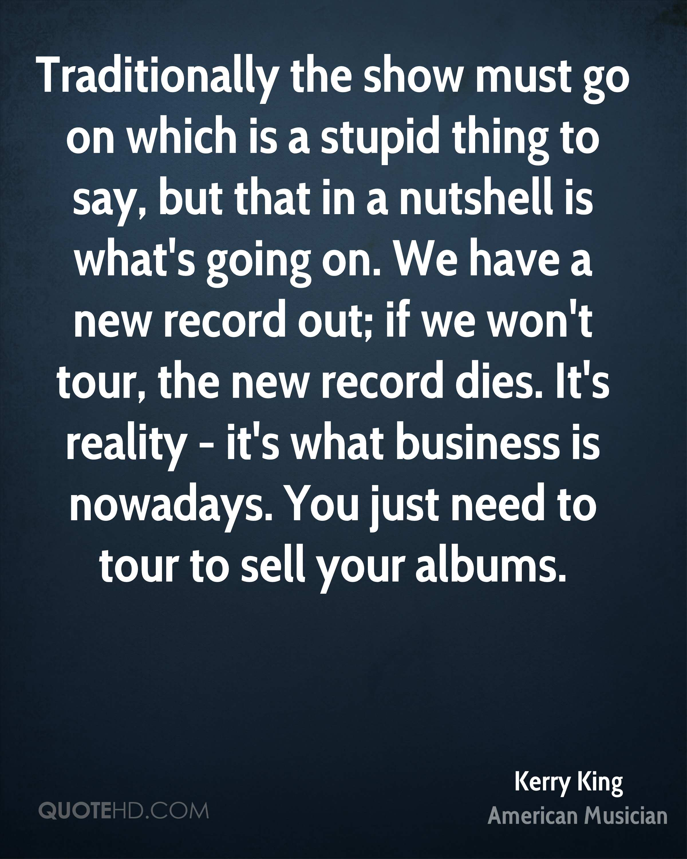 Traditionally the show must go on which is a stupid thing to say, but that in a nutshell is what's going on. We have a new record out; if we won't tour, the new record dies. It's reality - it's what business is nowadays. You just need to tour to sell your albums.