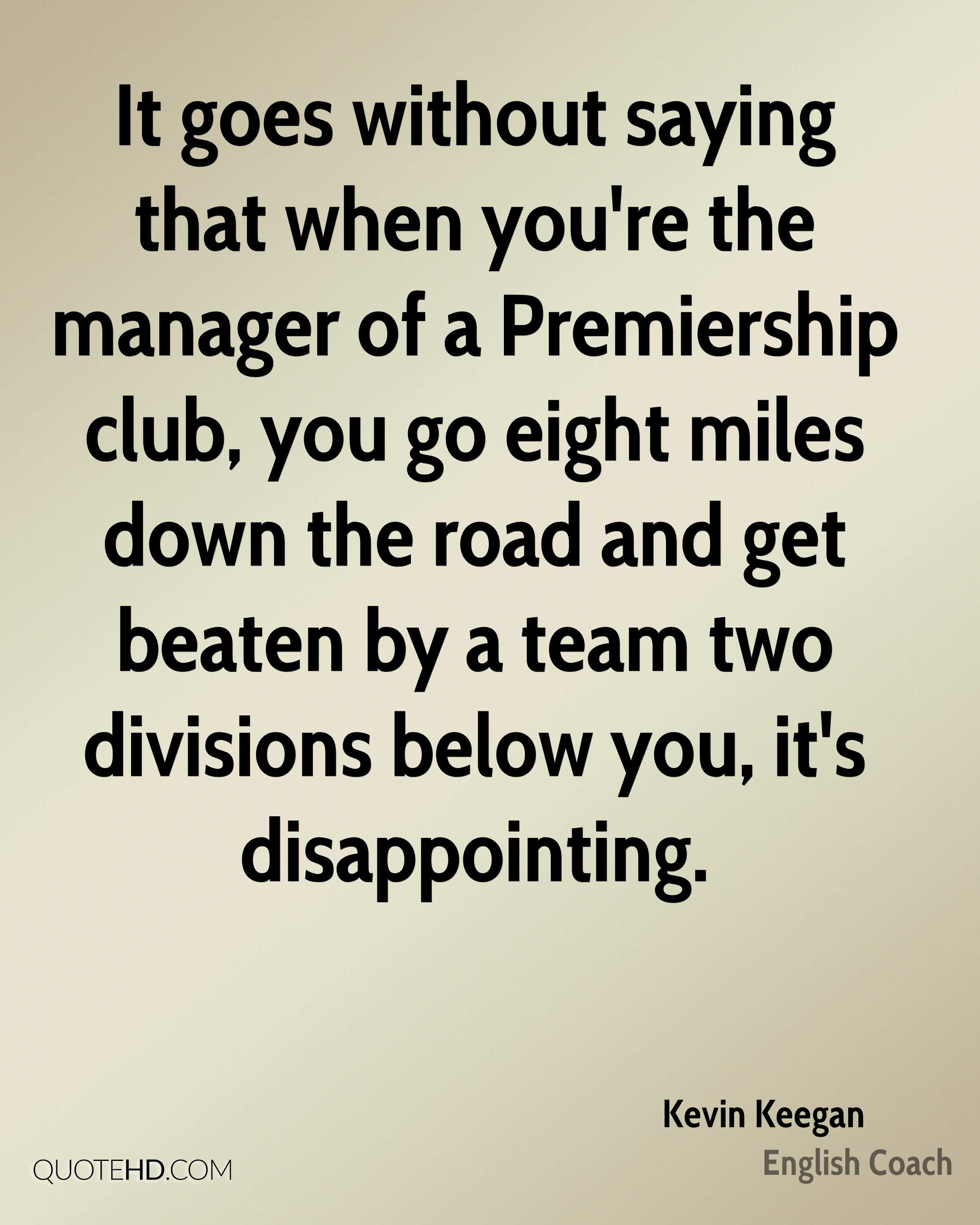 It goes without saying that when you're the manager of a Premiership club, you go eight miles down the road and get beaten by a team two divisions below you, it's disappointing.