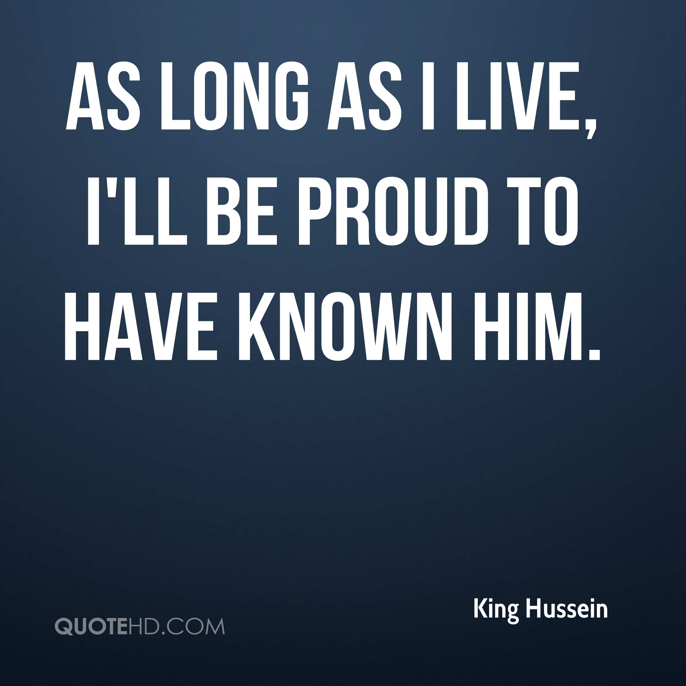 As long as I live, I'll be proud to have known him.