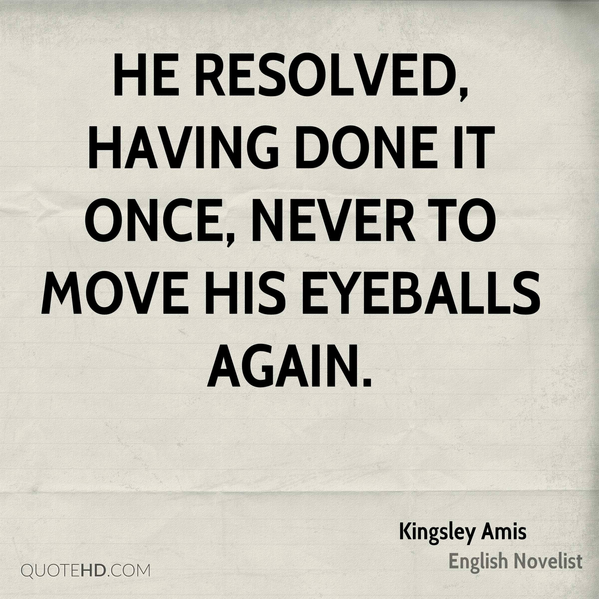 He resolved, having done it once, never to move his eyeballs again.