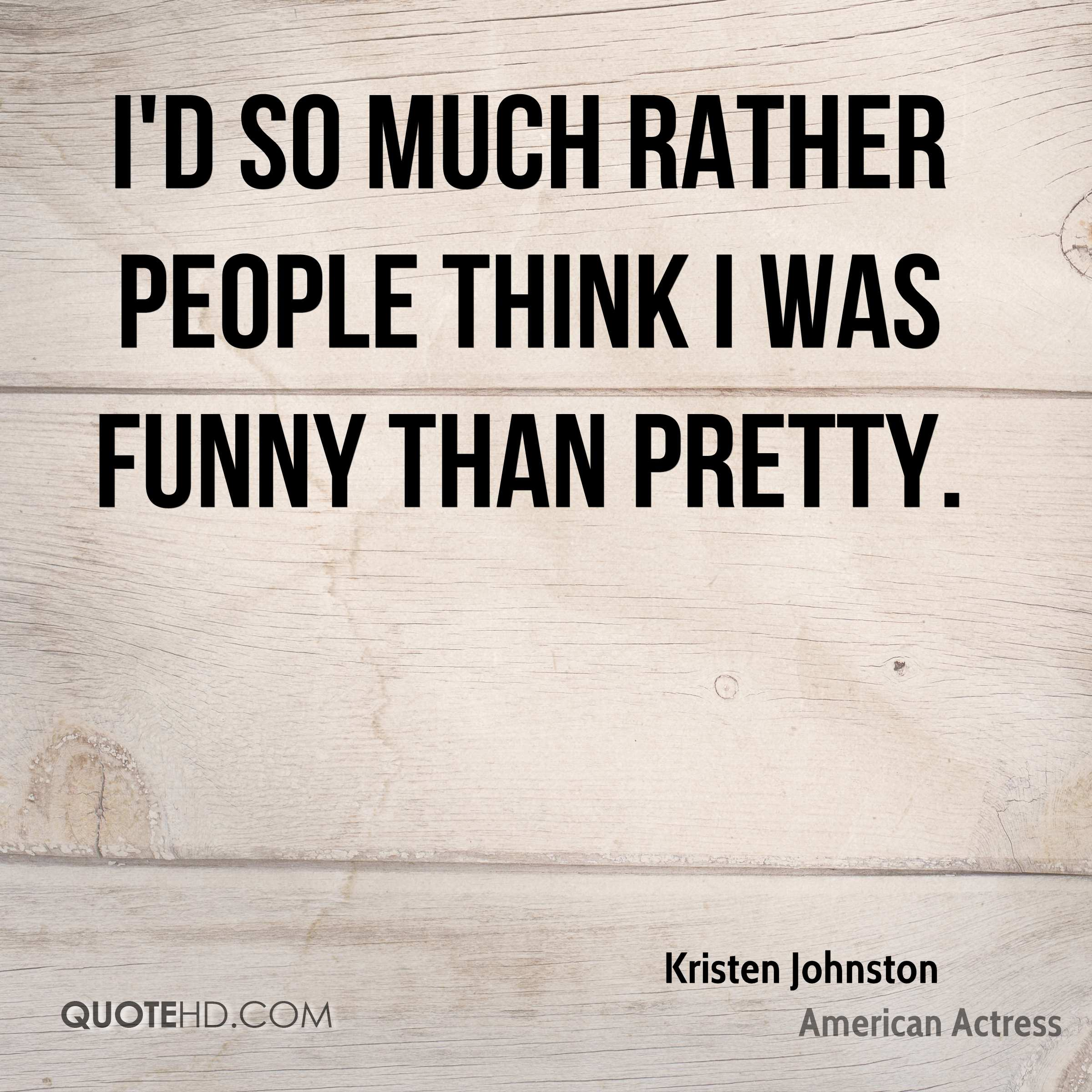 I'd so much rather people think I was funny than pretty.