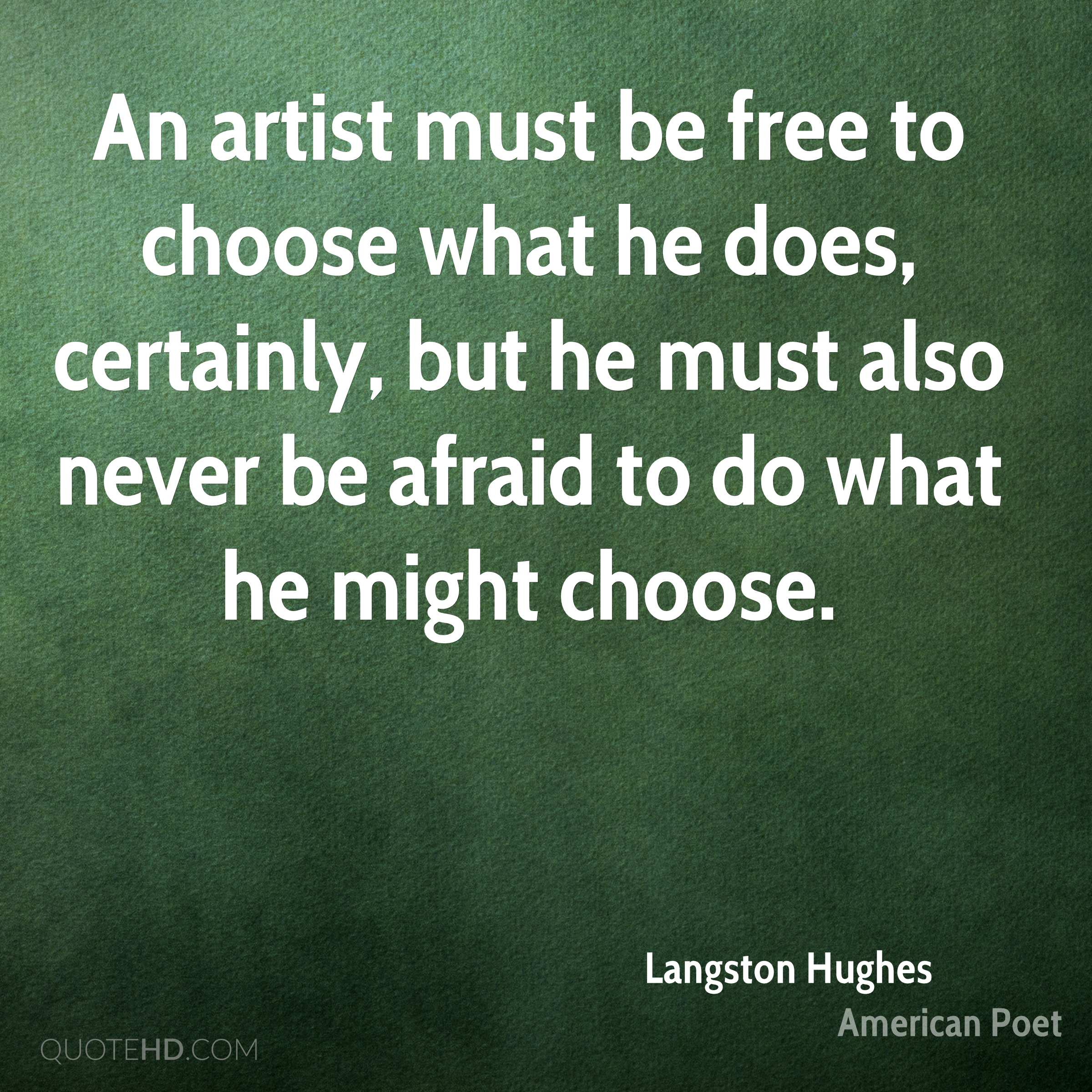 An artist must be free to choose what he does, certainly, but he must also never be afraid to do what he might choose.