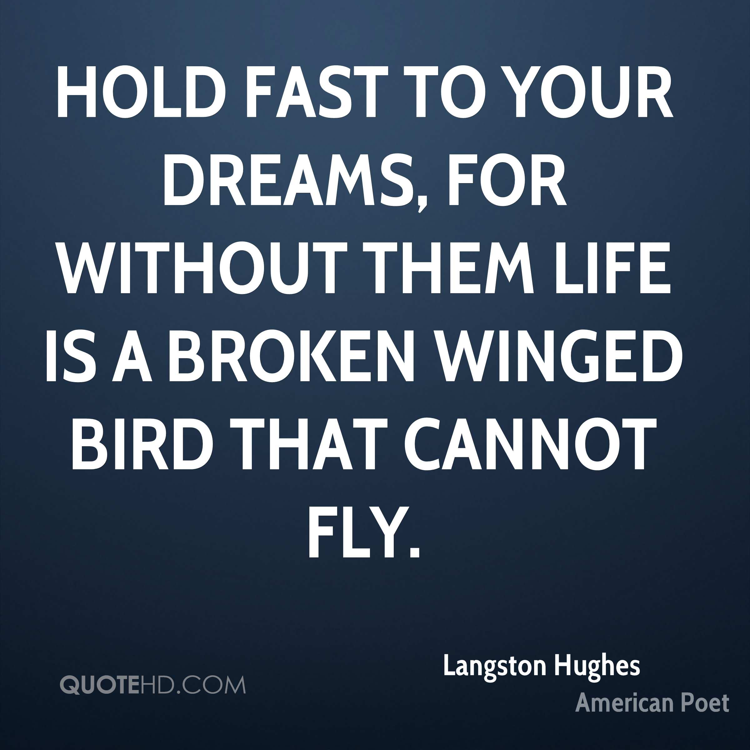 Hold fast to your dreams, for without them life is a broken winged bird that cannot fly.