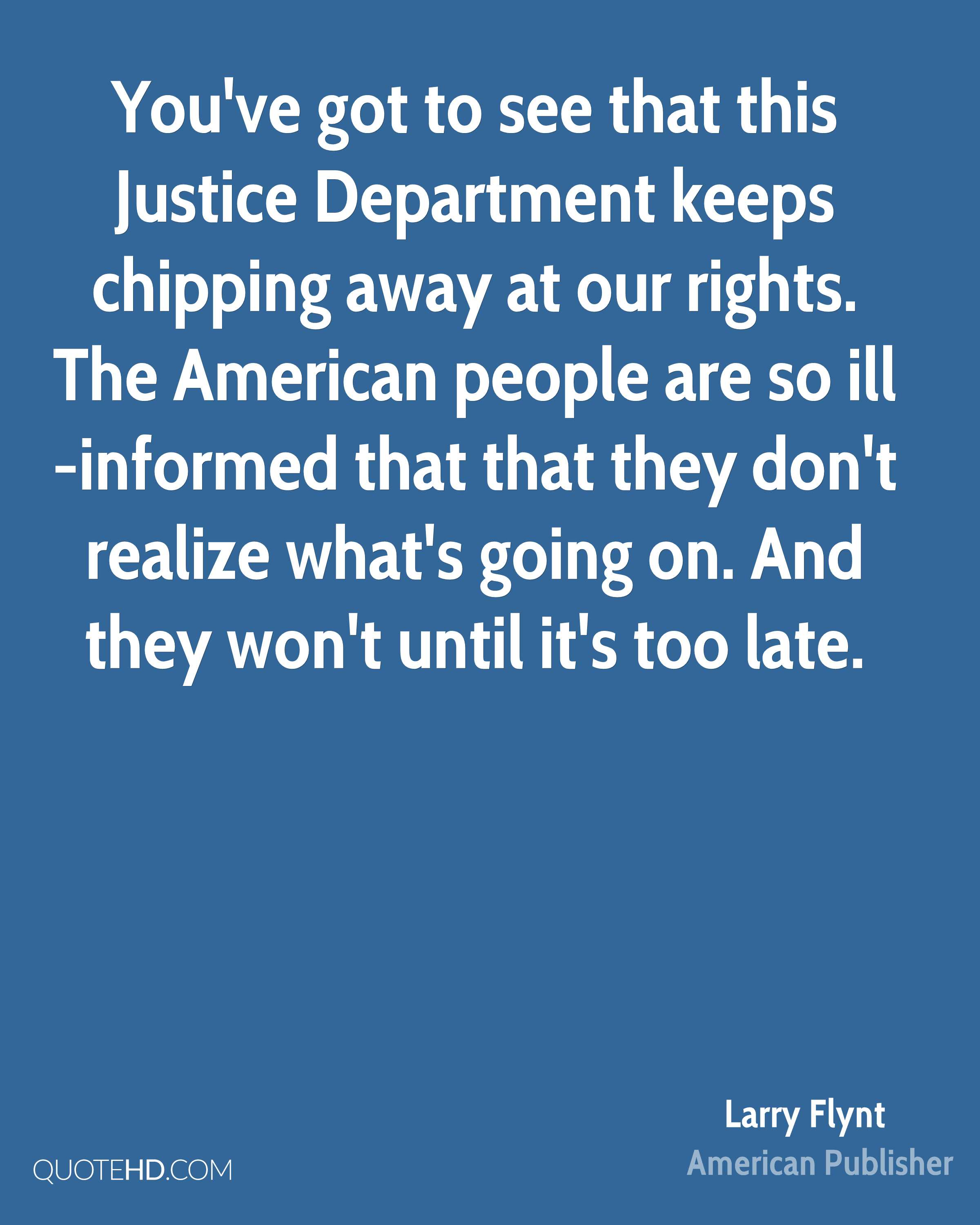 You've got to see that this Justice Department keeps chipping away at our rights. The American people are so ill-informed that that they don't realize what's going on. And they won't until it's too late.