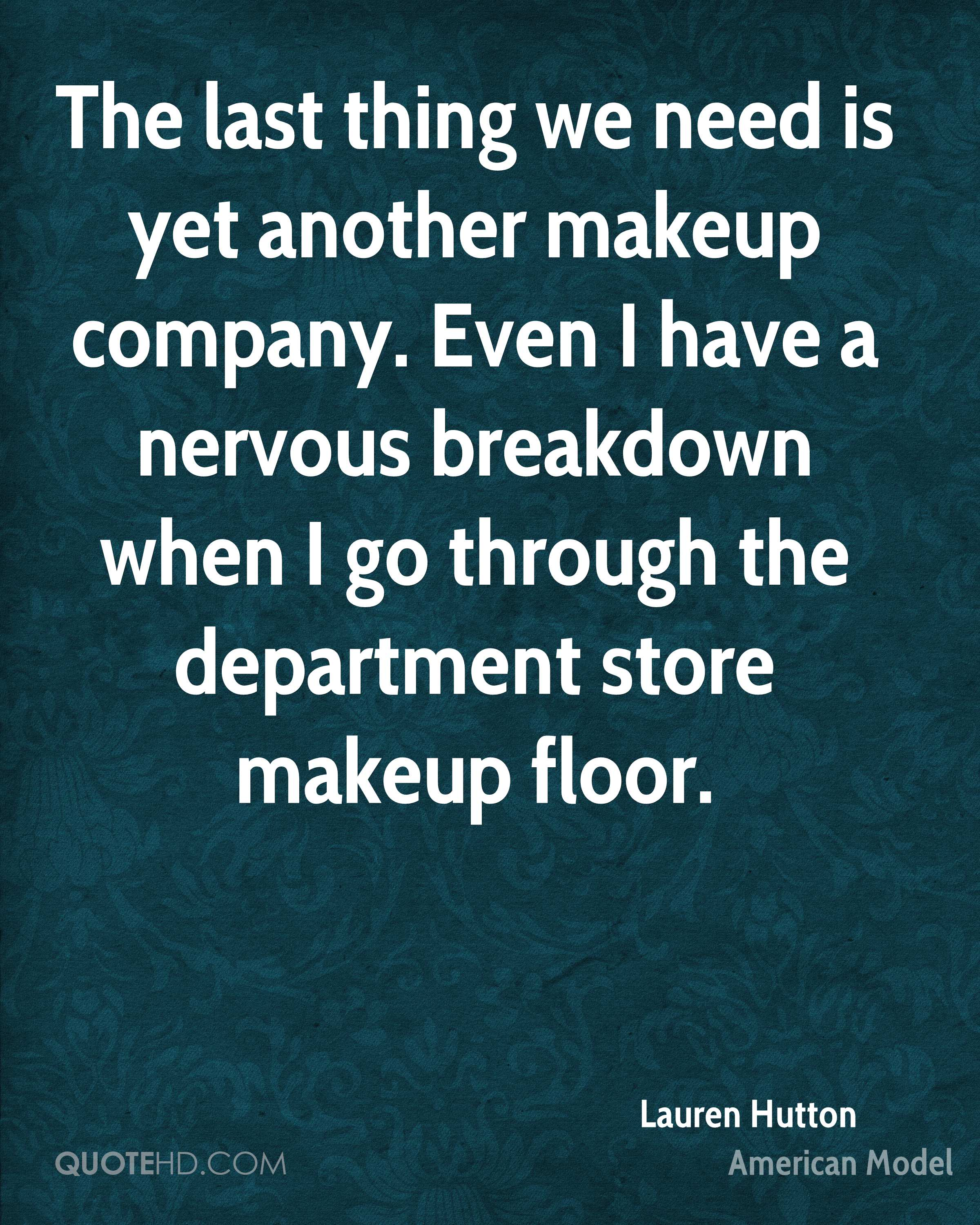 The last thing we need is yet another makeup company. Even I have a nervous breakdown when I go through the department store makeup floor.