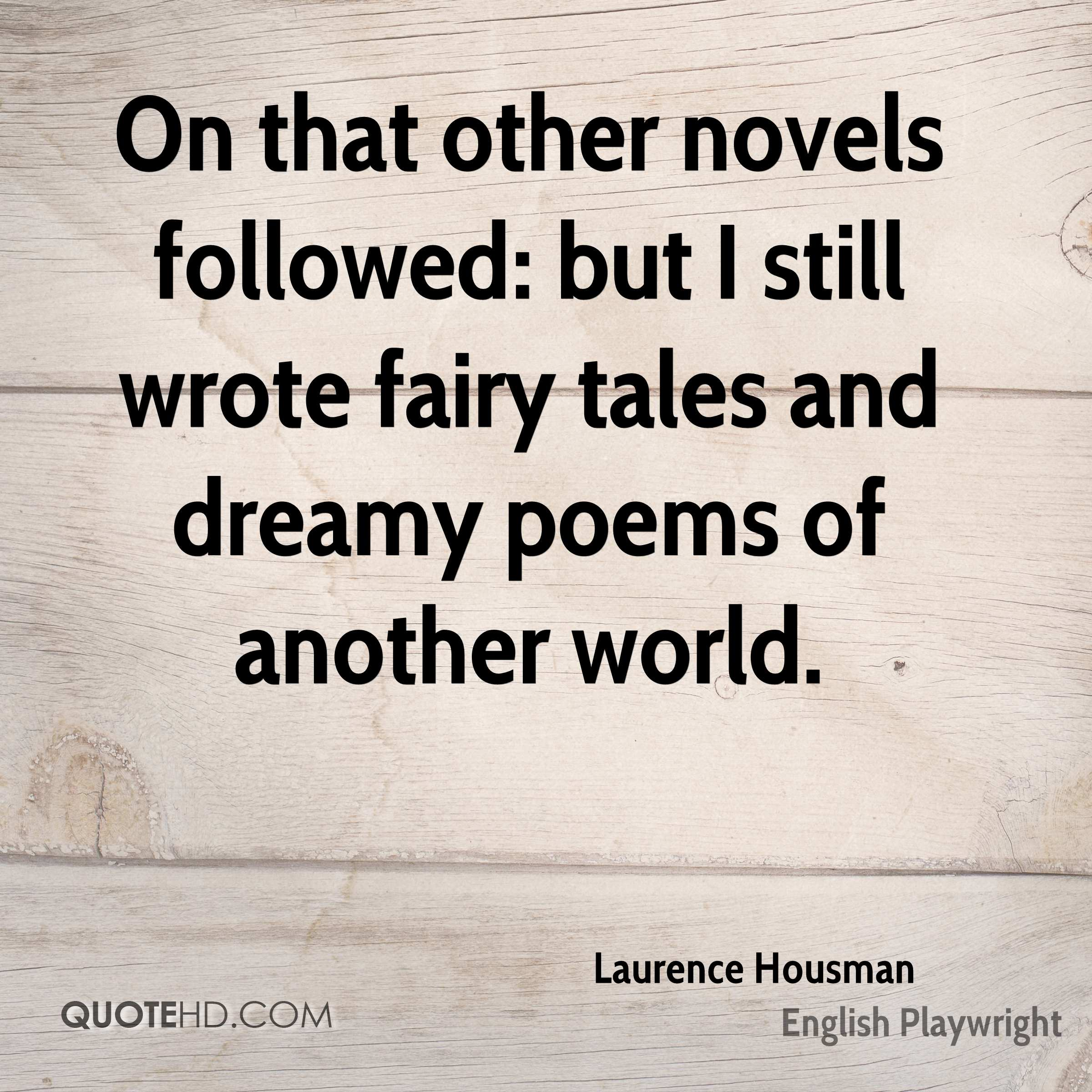 On that other novels followed: but I still wrote fairy tales and dreamy poems of another world.