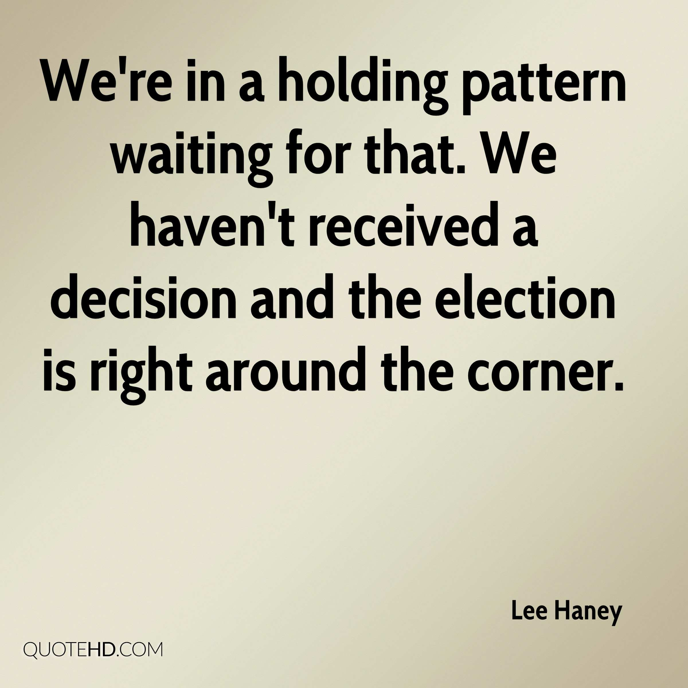 We're in a holding pattern waiting for that. We haven't received a decision and the election is right around the corner.