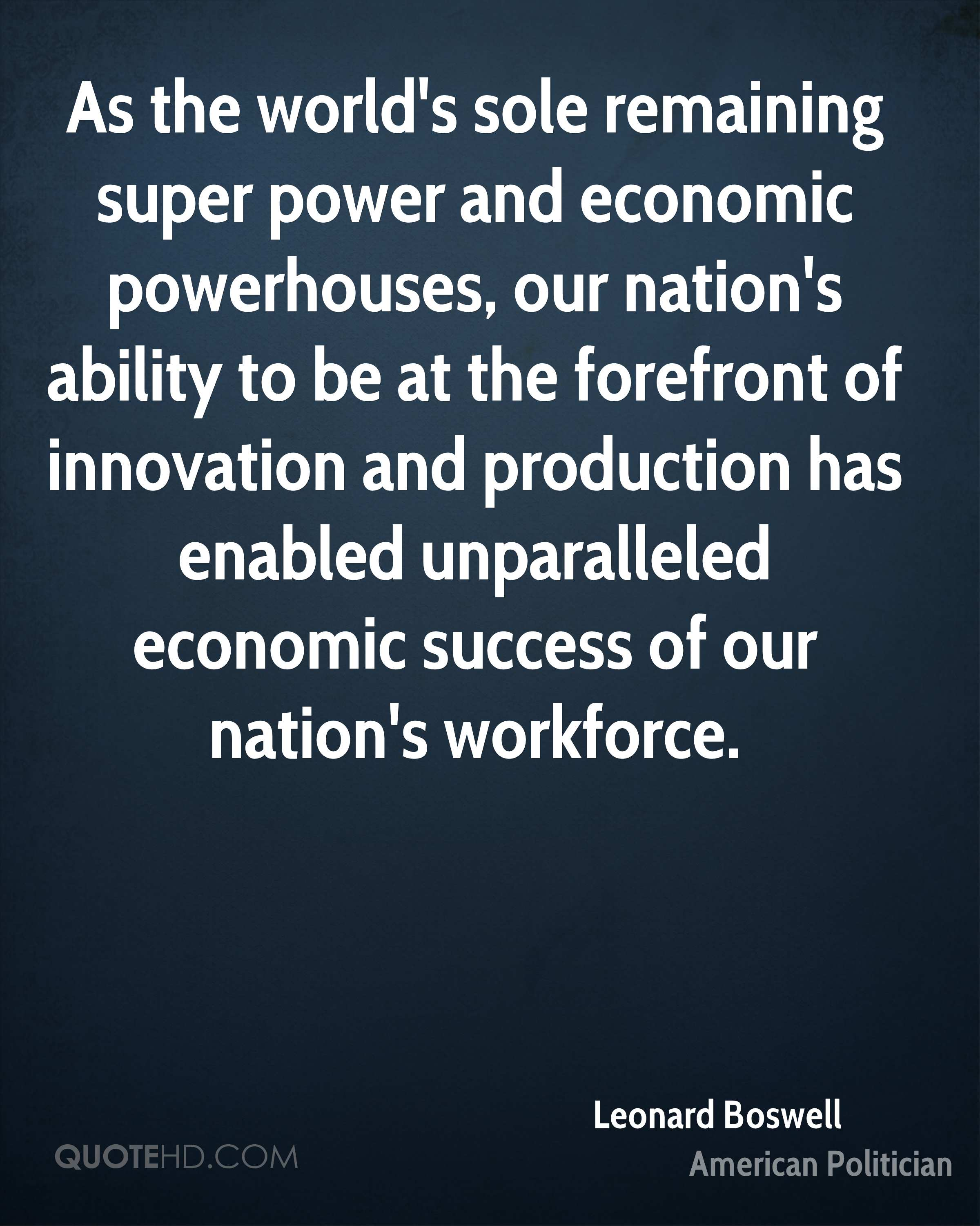 As the world's sole remaining super power and economic powerhouses, our nation's ability to be at the forefront of innovation and production has enabled unparalleled economic success of our nation's workforce.