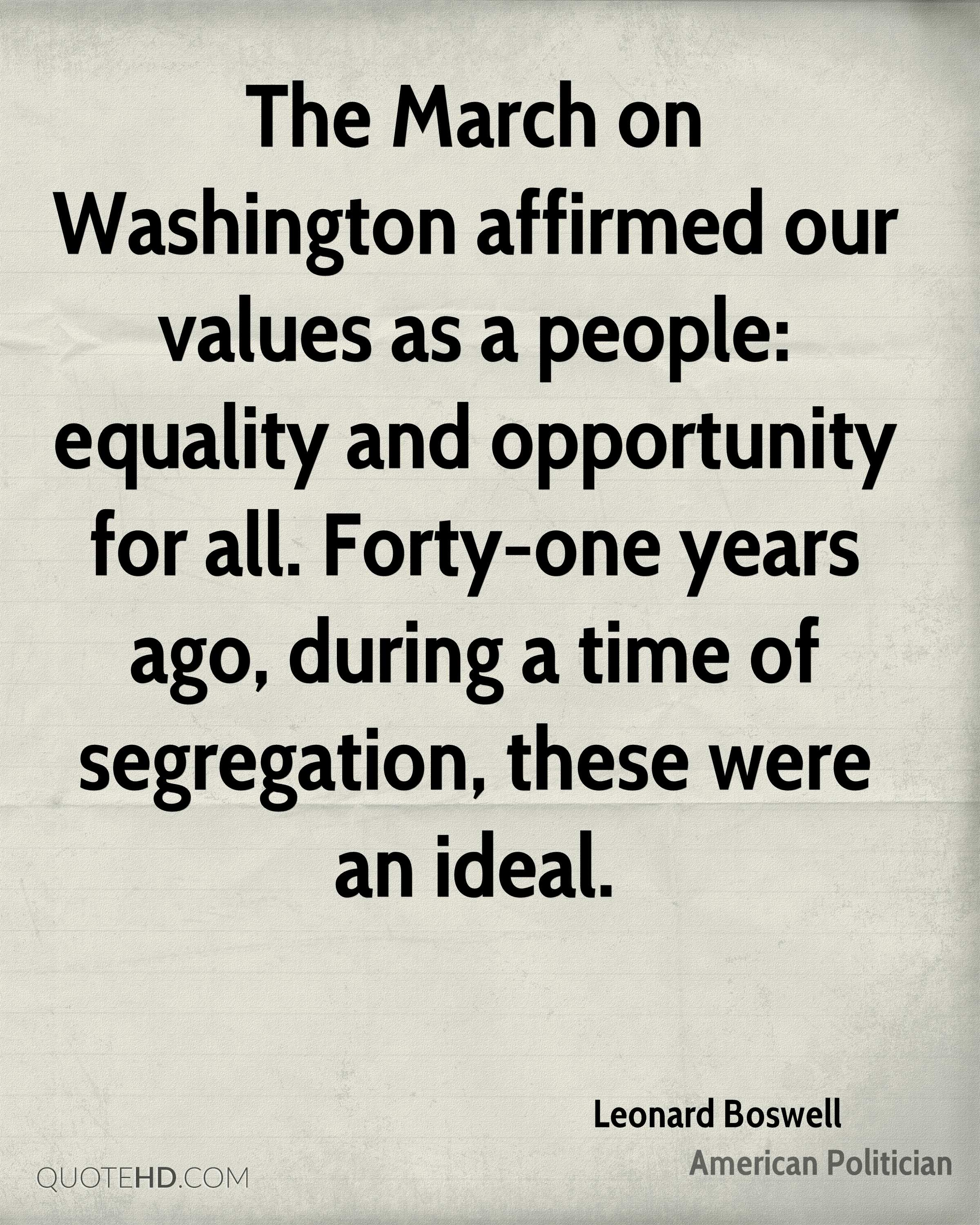 The March on Washington affirmed our values as a people: equality and opportunity for all. Forty-one years ago, during a time of segregation, these were an ideal.