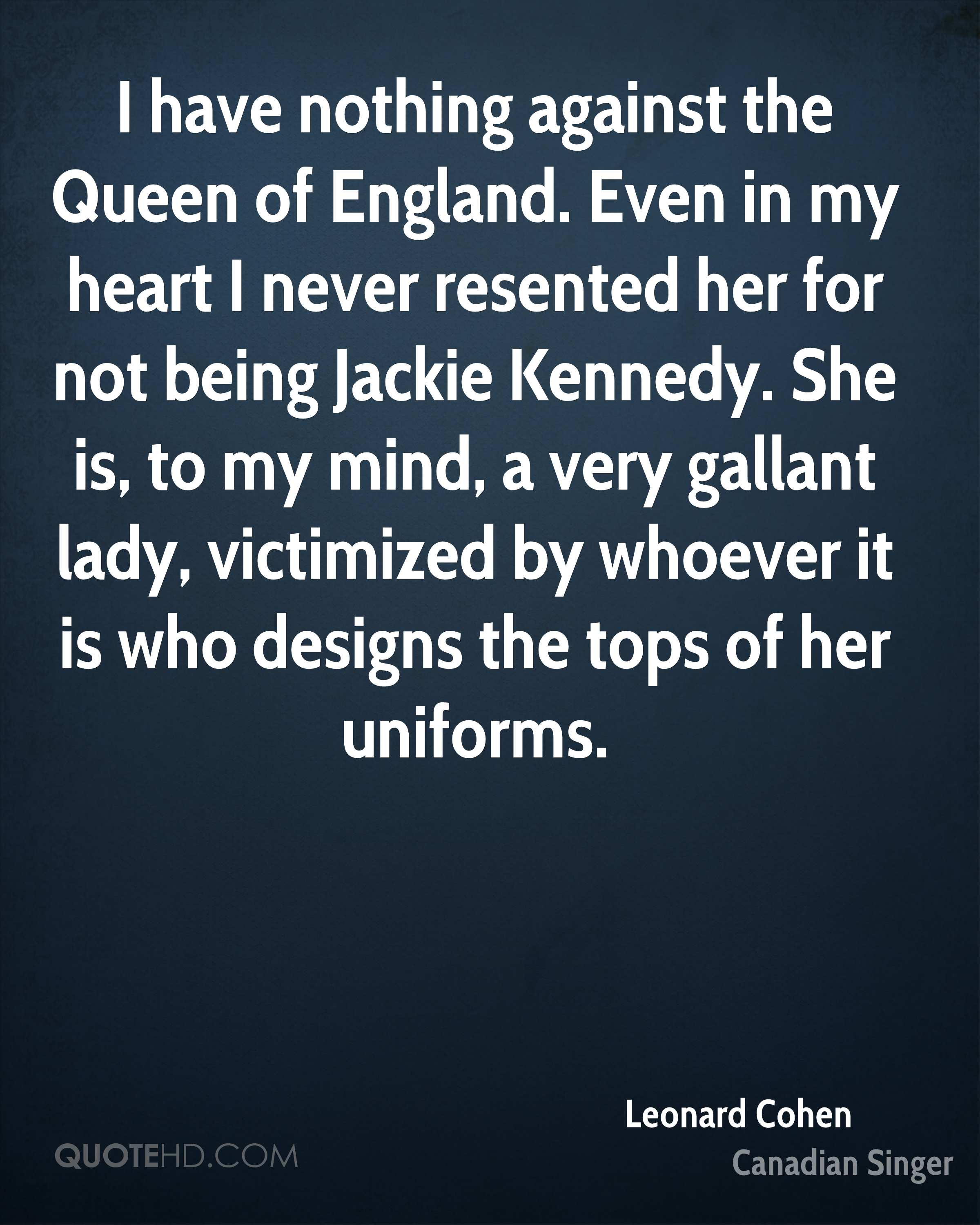 I have nothing against the Queen of England. Even in my heart I never resented her for not being Jackie Kennedy. She is, to my mind, a very gallant lady, victimized by whoever it is who designs the tops of her uniforms.