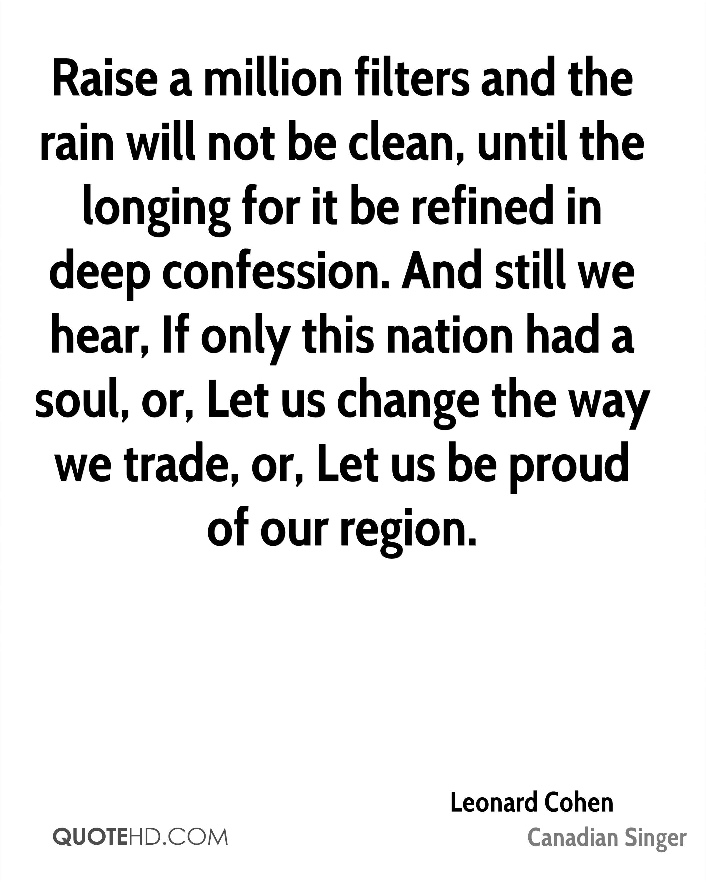 Raise a million filters and the rain will not be clean, until the longing for it be refined in deep confession. And still we hear, If only this nation had a soul, or, Let us change the way we trade, or, Let us be proud of our region.
