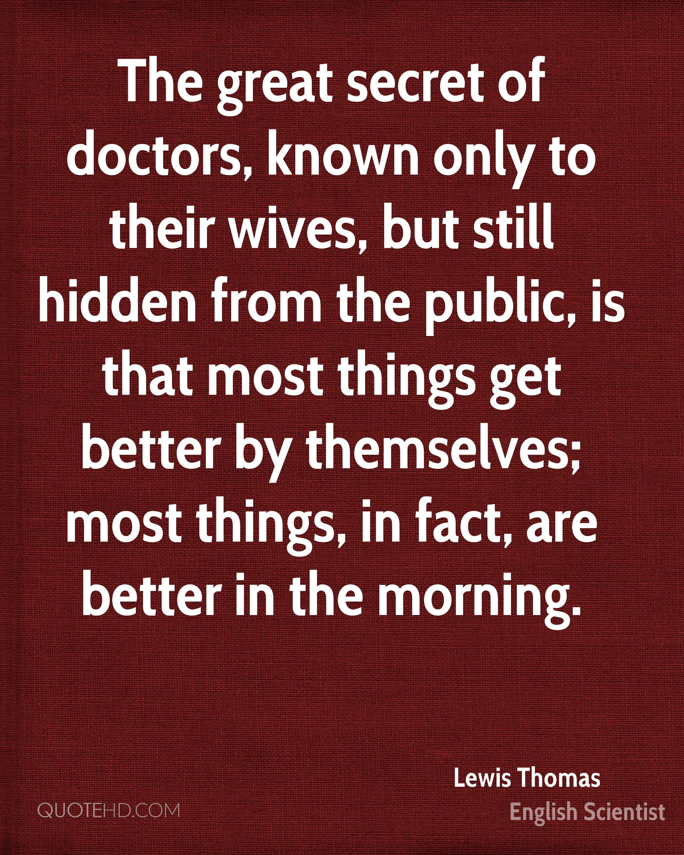 The great secret of doctors, known only to their wives, but still hidden from the public, is that most things get better by themselves; most things, in fact, are better in the morning.