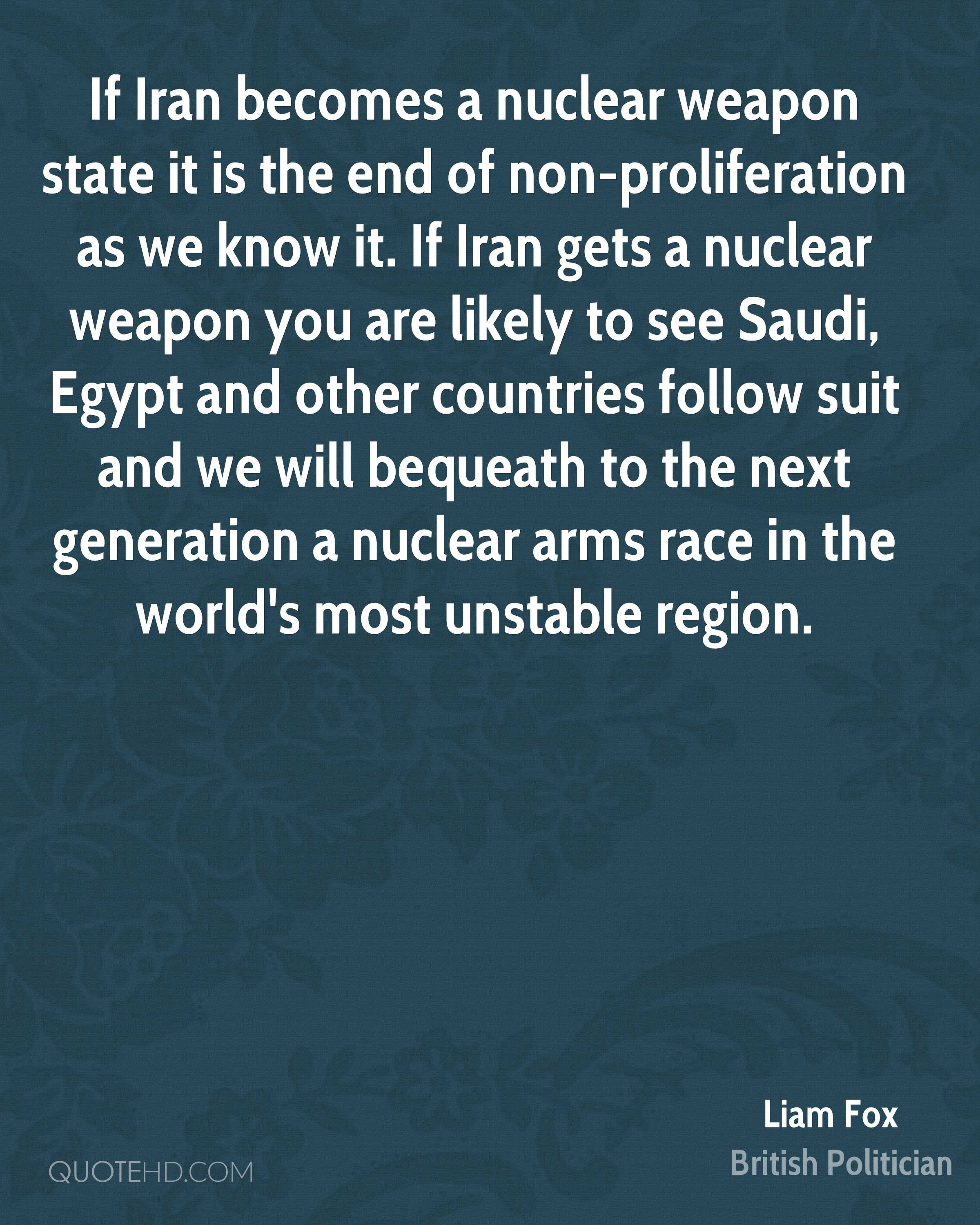If Iran becomes a nuclear weapon state it is the end of non-proliferation as we know it. If Iran gets a nuclear weapon you are likely to see Saudi, Egypt and other countries follow suit and we will bequeath to the next generation a nuclear arms race in the world's most unstable region.
