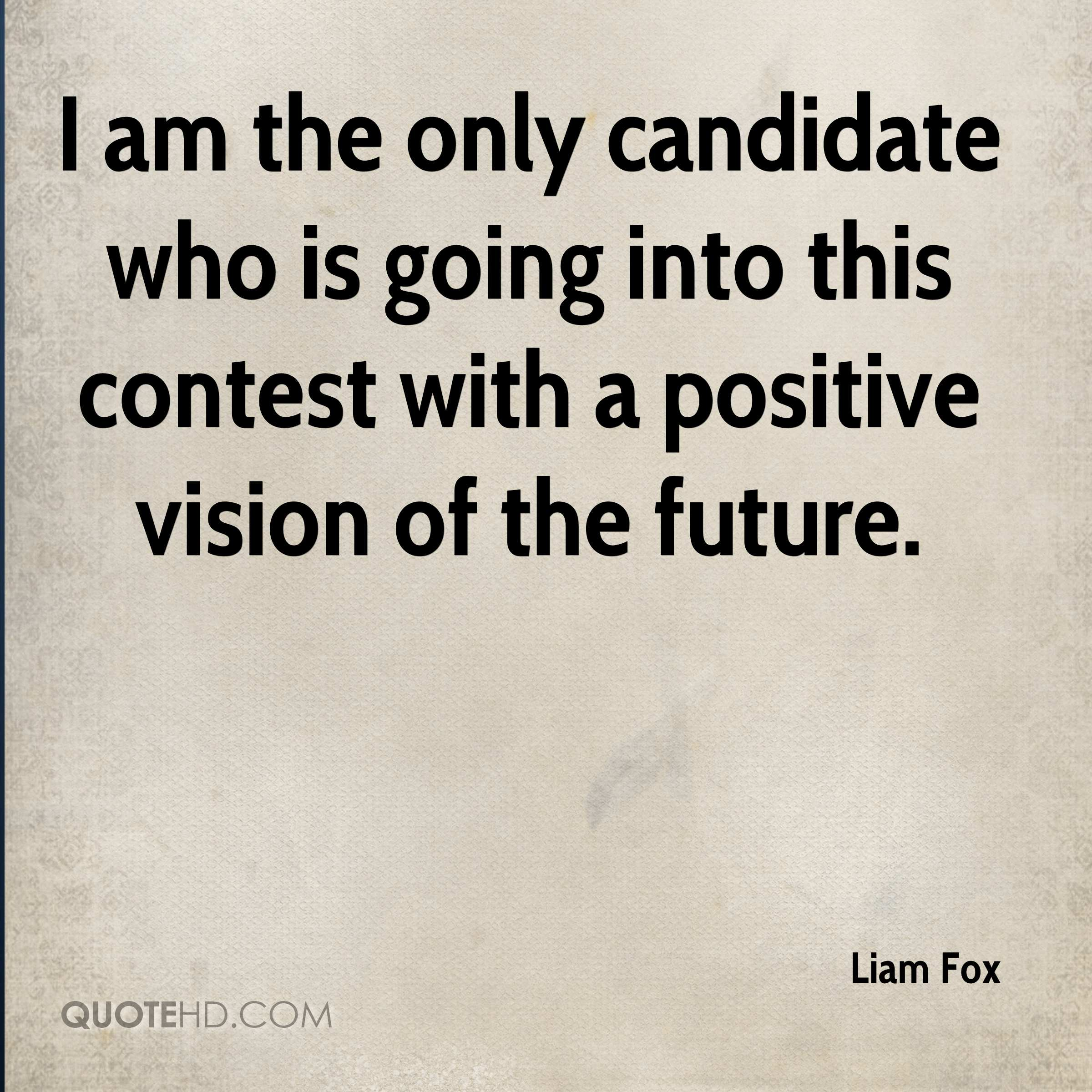 I am the only candidate who is going into this contest with a positive vision of the future.