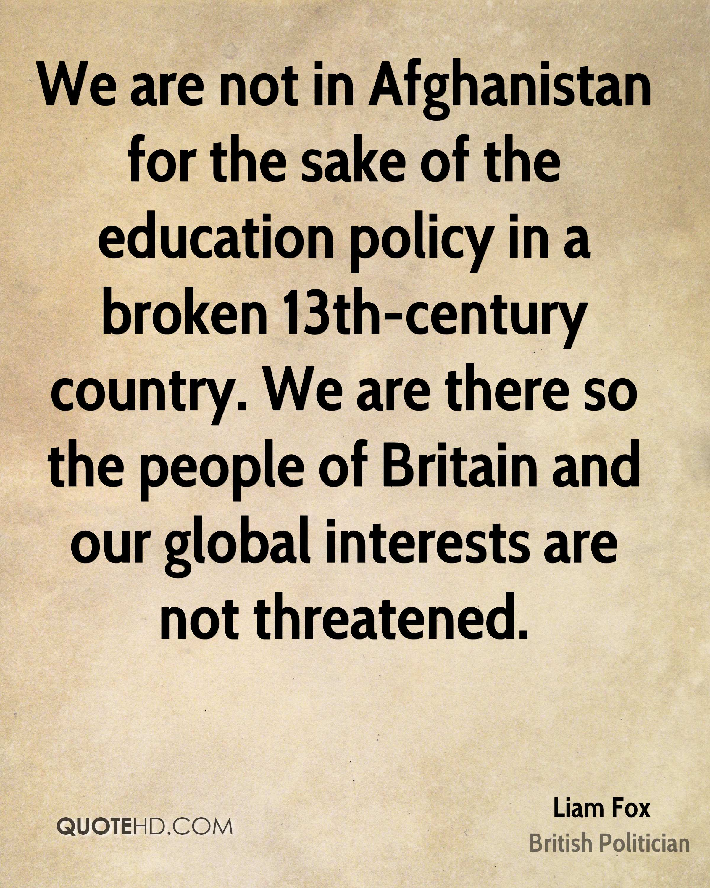 We are not in Afghanistan for the sake of the education policy in a broken 13th-century country. We are there so the people of Britain and our global interests are not threatened.